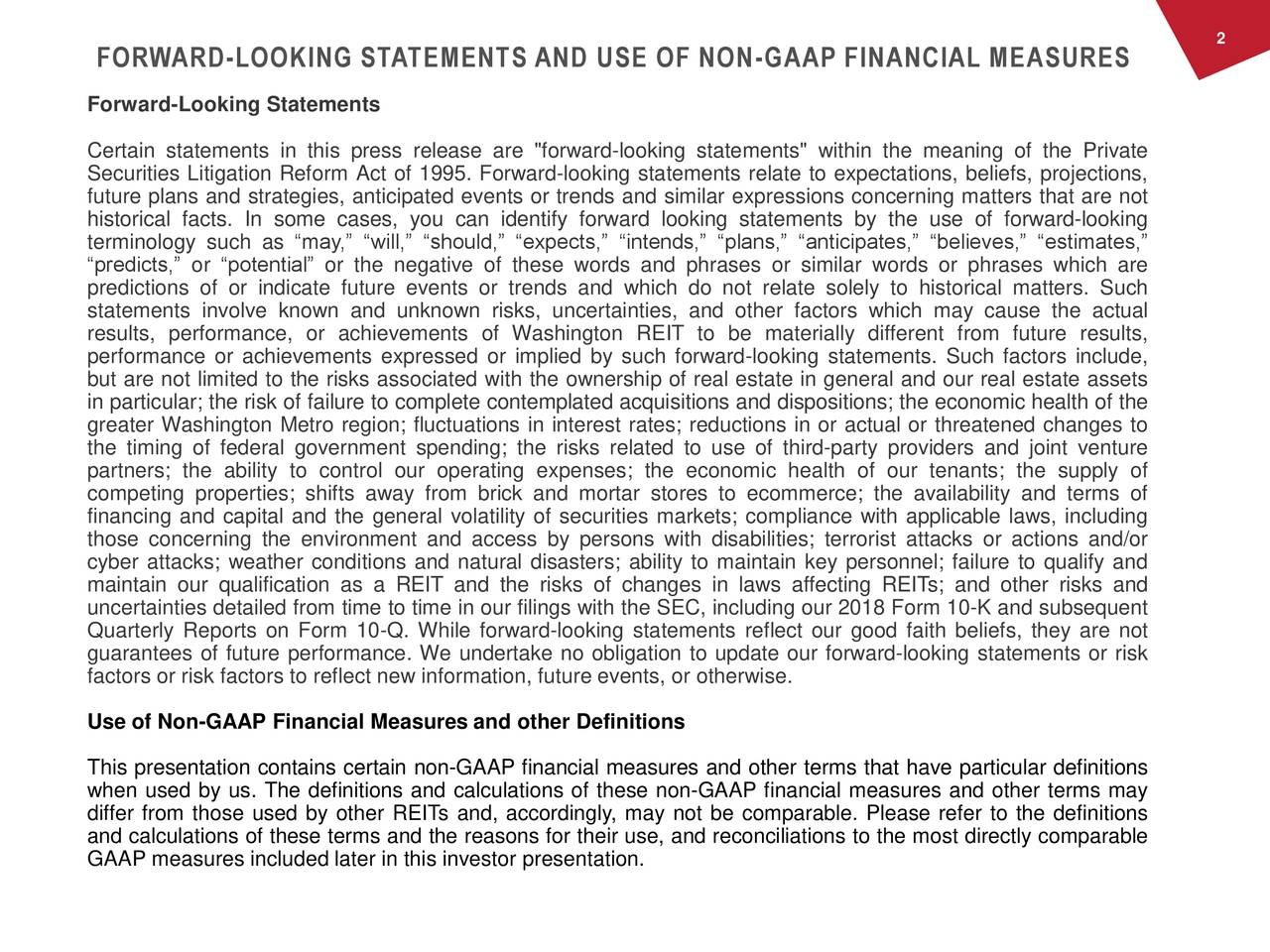 "FORWARD-LOOKING STATEMENTS AND USE OF NON-GAAP FINANCIAL MEASURES Forward-Looking Statements Certain statements in this press release are ""forward-looking statements"" within the meaning of the Private Securities Litigation Reform Act of 1995. Forward-looking statements relate to expectations, beliefs, projections, future plans and strategies, anticipated events or trends and similar expressions concerning matters that are not historical facts. In some cases, you can identify forward looking statements by the use of forward-looking terminology such as ""may,"" ""will,"" ""should,"" ""expects,"" ""intends,"" ""plans,"" ""anticipates,"" ""believes,"" ""estimates,"" ""predicts,"" or ""potential"" or the negative of these words and phrases or similar words or phrases which are predictions of or indicate future events or trends and which do not relate solely to historical matters. Such statements involve known and unknown risks, uncertainties, and other factors which may cause the actual results, performance, or achievements of Washington REIT to be materially different from future results, performance or achievements expressed or implied by such forward-looking statements. Such factors include, but are not limited to the risks associated with the ownership of real estate in general and our real estate assets in particular; the risk of failure to complete contemplated acquisitions and dispositions; the economic health of the greater Washington Metro region; fluctuations in interest rates; reductions in or actual or threatened changes to the timing of federal government spending; the risks related to use of third-party providers and joint venture partners; the ability to control our operating expenses; the economic health of our tenants; the supply of competing properties; shifts away from brick and mortar stores to ecommerce; the availability and terms of financing and capital and the general volatility of securities markets; compliance with applicable laws, including those concerning the environment and access by persons with disabilities; terrorist attacks or actions and/or cyber attacks; weather conditions and natural disasters; ability to maintain key personnel; failure to qualify and maintain our qualification as a REIT and the risks of changes in laws affecting REITs; and other risks and uncertainties detailed from time to time in our filings with the SEC, including our 2018 Form 10-K and subsequent Quarterly Reports on Form 10-Q. While forward-looking statements reflect our good faith beliefs, they are not guarantees of future performance. We undertake no obligation to update our forward-looking statements or risk factors or risk factors to reflect new information, future events, or otherwise. Use of Non-GAAP Financial Measures and other Definitions This presentation contains certain non-GAAP financial measures and other terms that have particular definitions when used by us. The definitions and calculations of these non-GAAP financial measures and other terms may differ from those used by other REITs and, accordingly, may not be comparable. Please refer to the definitions and calculations of these terms and the reasons for their use, and reconciliations to the most directly comparable GAAP measures included later in this investor presentation."