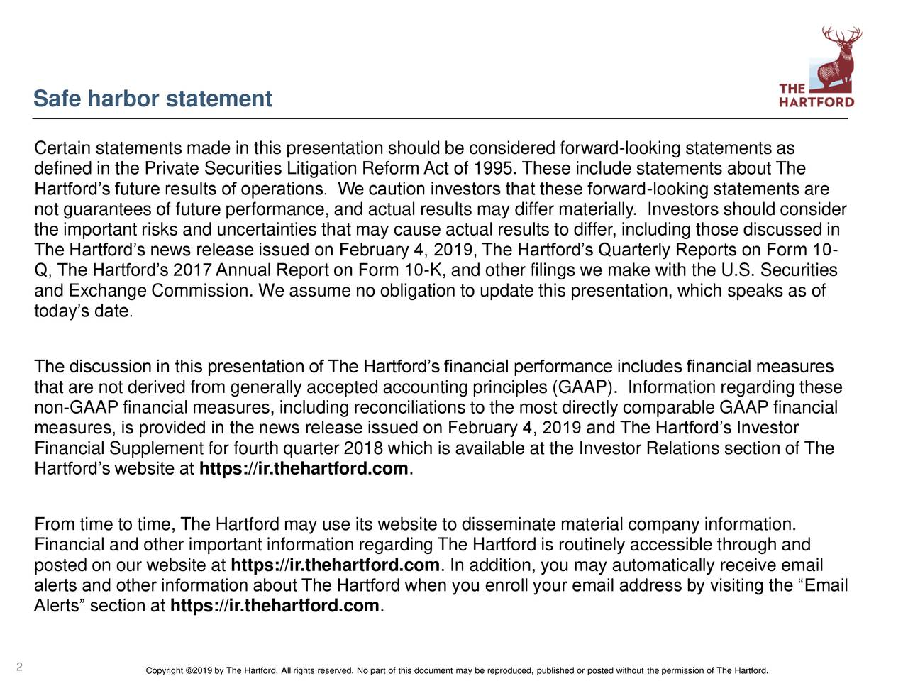 """Certain statements made in this presentation should be considered forward-looking statements as defined in the Private Securities Litigation Reform Act of 1995. These include statements about The Hartford's future results of operations. We caution investors that these forward-looking statements are not guarantees of future performance, and actual results may differ materially. Investors should consider the important risks and uncertainties that may cause actual results to differ, including those discussed in The Hartford's news release issued on February 4, 2019, The Hartford's Quarterly Reports on Form 10- Q, The Hartford's 2017 Annual Report on Form 10-K, and other filings we make with the U.S. Securities and Exchange Commission. We assume no obligation to update this presentation, which speaks as of today's date. The discussion in this presentation of The Hartford's financial performance includes financial measures that are not derived from generally accepted accounting principles (GAAP). Information regarding these non-GAAP financial measures, including reconciliations to the most directly comparable GAAP financial measures, is provided in the news release issued on February 4, 2019 and The Hartford's Investor Financial Supplement for fourth quarter 2018 which is available at the Investor Relations section of The Hartford's website at https://ir.thehartford.com. From time to time, The Hartford may use its website to disseminate material company information. Financial and other important information regarding The Hartford is routinely accessible through and posted on our website at https://ir.thehartford.com. In addition, you may automatically receive email alerts and other information about The Hartford when you enroll your email address by visiting the """"Email Alerts"""" section at https://ir.thehartford.com. 2"""