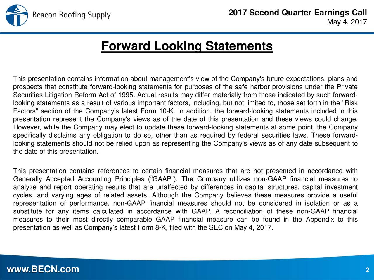 "May 4, 2017 Forward Looking Statements This presentation contains information about management's view of the Company's future expectations, plans and prospects that constitute forward-looking statements for purposes of the safe harbor provisions under the Private Securities Litigation Reform Act of 1995. Actual results may differ materially from those indicated by such forward- looking statements as a result of various important factors, including, but not limited to, those set forth in the ""Risk Factors"" section of the Company's latest Form 10-K. In addition, the forward-looking statements included in this presentation represent the Company's views as of the date of this presentation and these views could change. However, while the Company may elect to update these forward-looking statements at some point, the Company specifically disclaims any obligation to do so, other than as required by federal securities laws. These forward- looking statements should not be relied upon as representing the Company's views as of any date subsequent to the date of this presentation. This presentation contains references to certain financial measures that are not presented in accordance with Generally Accepted Accounting Principles (GAAP""). The Company utilizes non-GAAP financial measures to analyze and report operating results that are unaffected by differences in capital structures, capital investment cycles, and varying ages of related assets. Although the Company believes these measures provide a useful representation of performance, non-GAAP financial measures should not be considered in isolation or as a substitute for any items calculated in accordance with GAAP. A reconciliation of these non-GAAP financial measures to their most directly comparable GAAP financial measure can be found in the Appendix to this presentation as well as Companys latest Form 8-K, filed with the SEC on May 4, 2017. www.BECN.com 2"