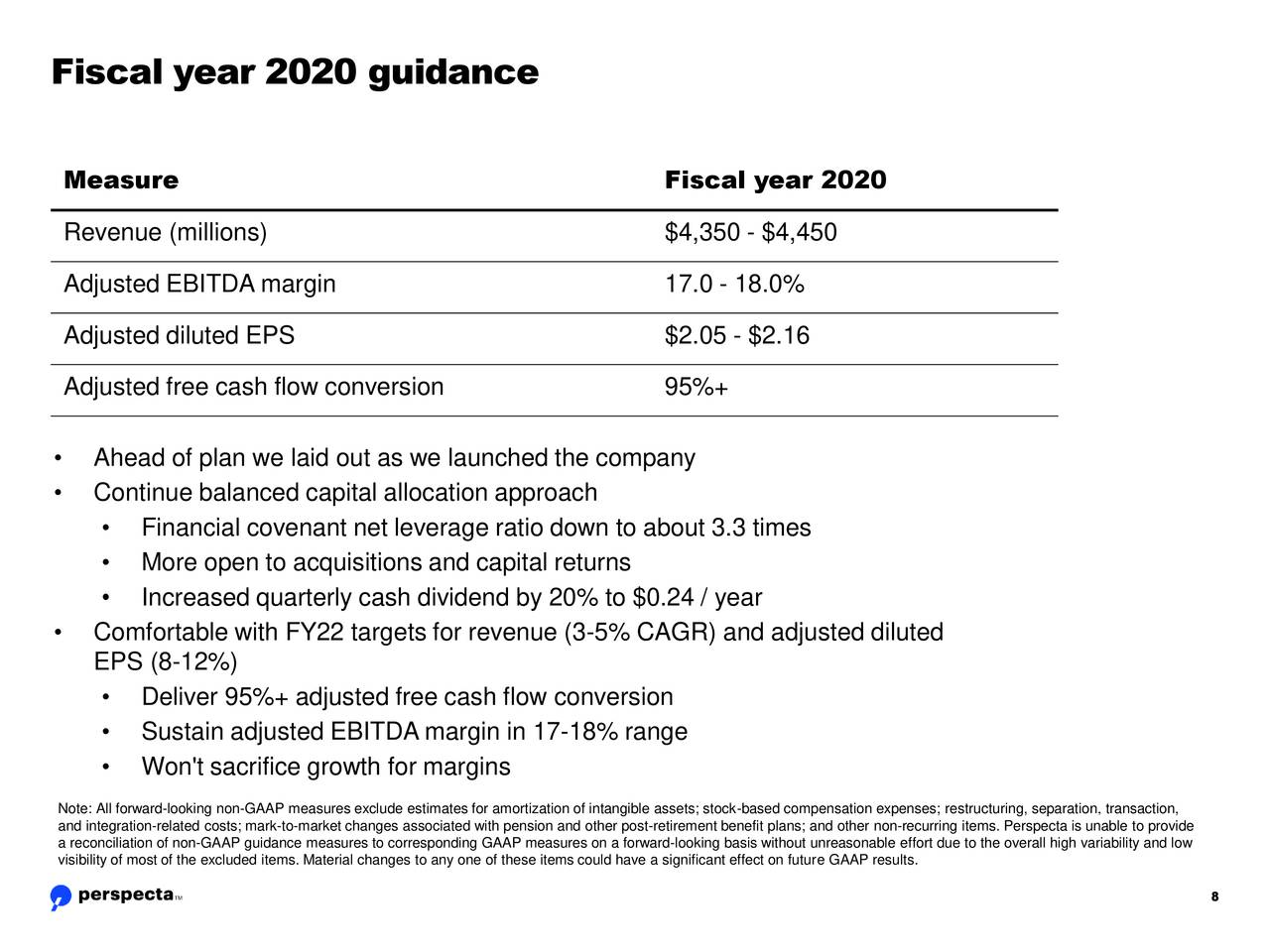 Measure Fiscal year 2020 Revenue (millions) $4,350 - $4,450 Adjusted EBITDA margin 17.0 - 18.0% Adjusted diluted EPS $2.05 - $2.16 Adjusted free cash flow conversion 95%+ • Ahead of plan we laid out as we launched the company • Continue balanced capital allocation approach • Financial covenant net leverage ratio down to about 3.3 times • More open to acquisitions and capital returns • Increased quarterly cash dividend by 20% to $0.24 / year • Comfortable with FY22 targets for revenue (3-5% CAGR) and adjusted diluted EPS (8-12%) • Deliver 95%+ adjusted free cash flow conversion • Sustain adjusted EBITDA margin in 17-18% range • Won't sacrifice growth for margins Note: All forward-looking non-GAAP measures exclude estimates for amortization of intangible assets; stock-based compensation expenses; restructuring, separation, transaction, and integration-related costs; mark-to-market changes associated with pension and other post-retirement benefit plans; and other non-recurring items. Perspecta is unable to provide visibility of most of the excluded items. Material changes to any one of these items could have a significant effect on future GAAP results.the overall high variability and low 8