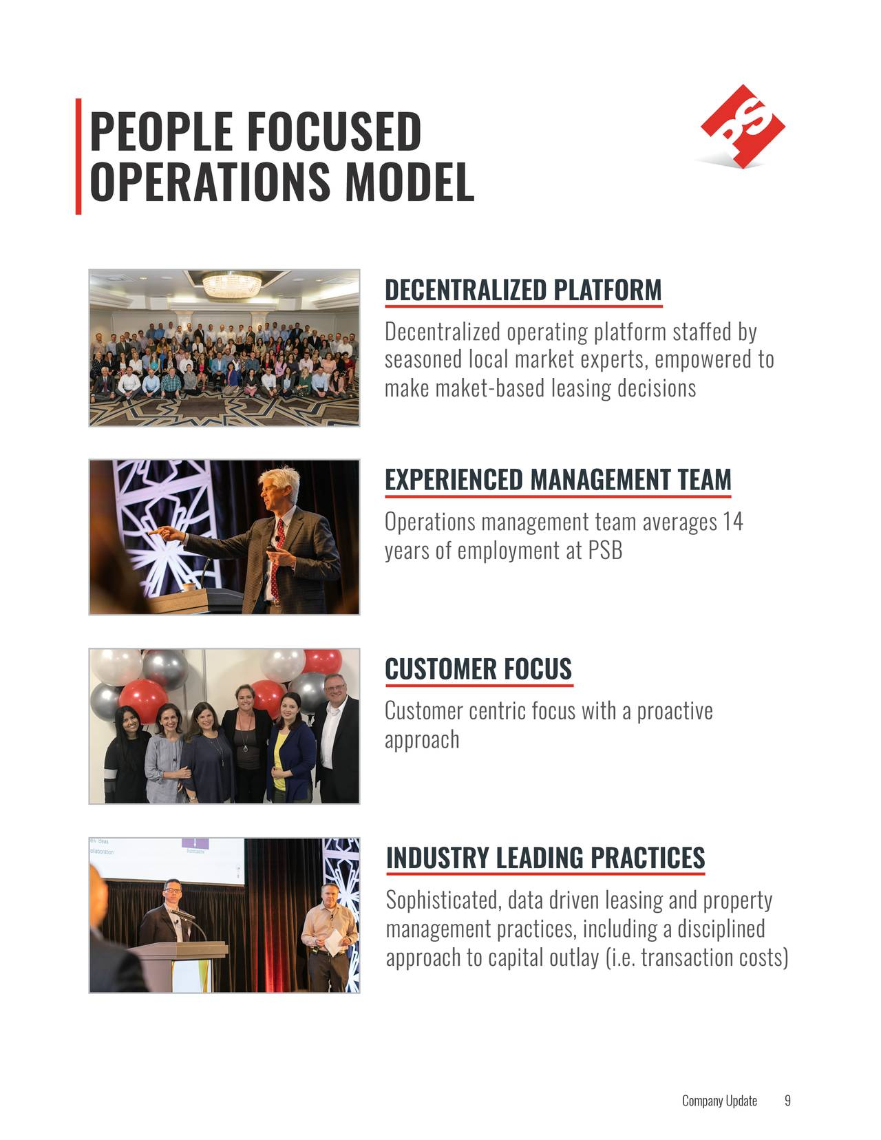 OPERATIONS MODEL DECENTRALIZED PLATFORM Decentralized operating platform staffed by seasoned local market experts, empowered to make maket-based leasing deci sions EXPERIENCED MANAGEMENT TEAM Operations management team averages 14 years of employment at PSB CUSTOMER FOCUS Customer centric focus with a proactive approach INDUSTRY LEADING PRACTICES Sophisticated, data driven leasing and property management practices, including a disciplined approach to capital outlay (i.e. transaction costs) Company Up9ate