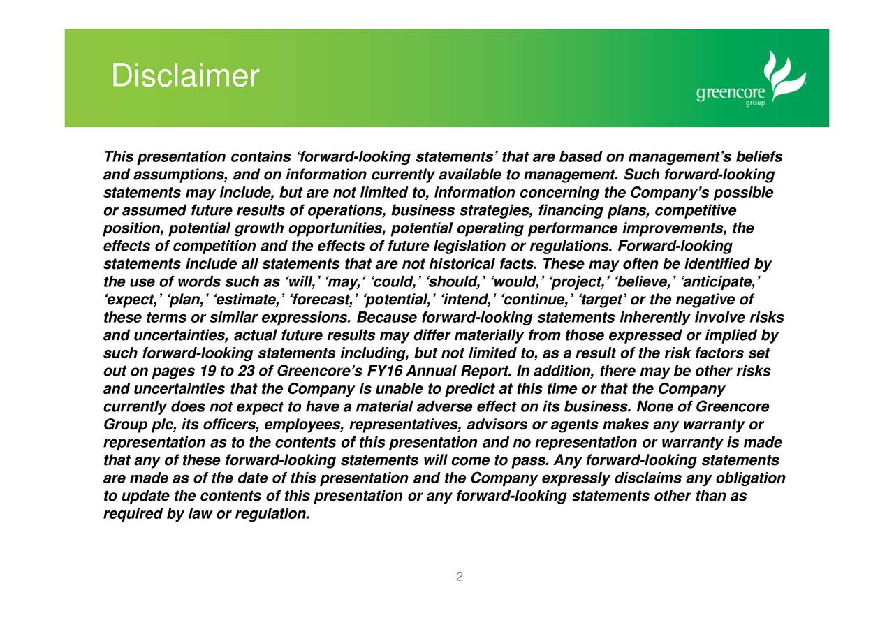 This presentation contains forward-looking statements that are based on managements beliefs and assumptions, and on information currently available to management. Such forward-looking statements may include, but are not limited to, information concerning the Companys possible or assumed future results of operations, business strategies, financing plans, competitive position, potential growth opportunities, potential operating performance improvements, the effects of competition and the effects of future legislation or regulations. Forward-looking statements include all statements that are not historical facts. These may often be identified by the use of words such as will, may, could, should, would, project, believe, anticipate, expect, plan, estimate, forecast, potential, intend, continue, target or the negative of these terms or similar expressions. Because forward-looking statements inherently involve risks and uncertainties, actual future results may differ materially from those expressed or implied by such forward-looking statements including, but not limited to, as a result of the risk factors set out on pages 19 to 23 of Greencores FY16 Annual Report. In addition, there may be other risks and uncertainties that the Company is unable to predict at this time or that the Company currently does not expect to have a material adverse effect on its business. None of Greencore Group plc, its officers, employees, representatives, advisors or agents makes any warranty or representation as to the contents of this presentation and no representation or warranty is made that any of these forward-looking statements will come to pass. Any forward-looking statements are made as of the date of this presentation and the Company expressly disclaims any obligation to update the contents of this presentation or any forward-looking statements other than as required by law or regulation. 2