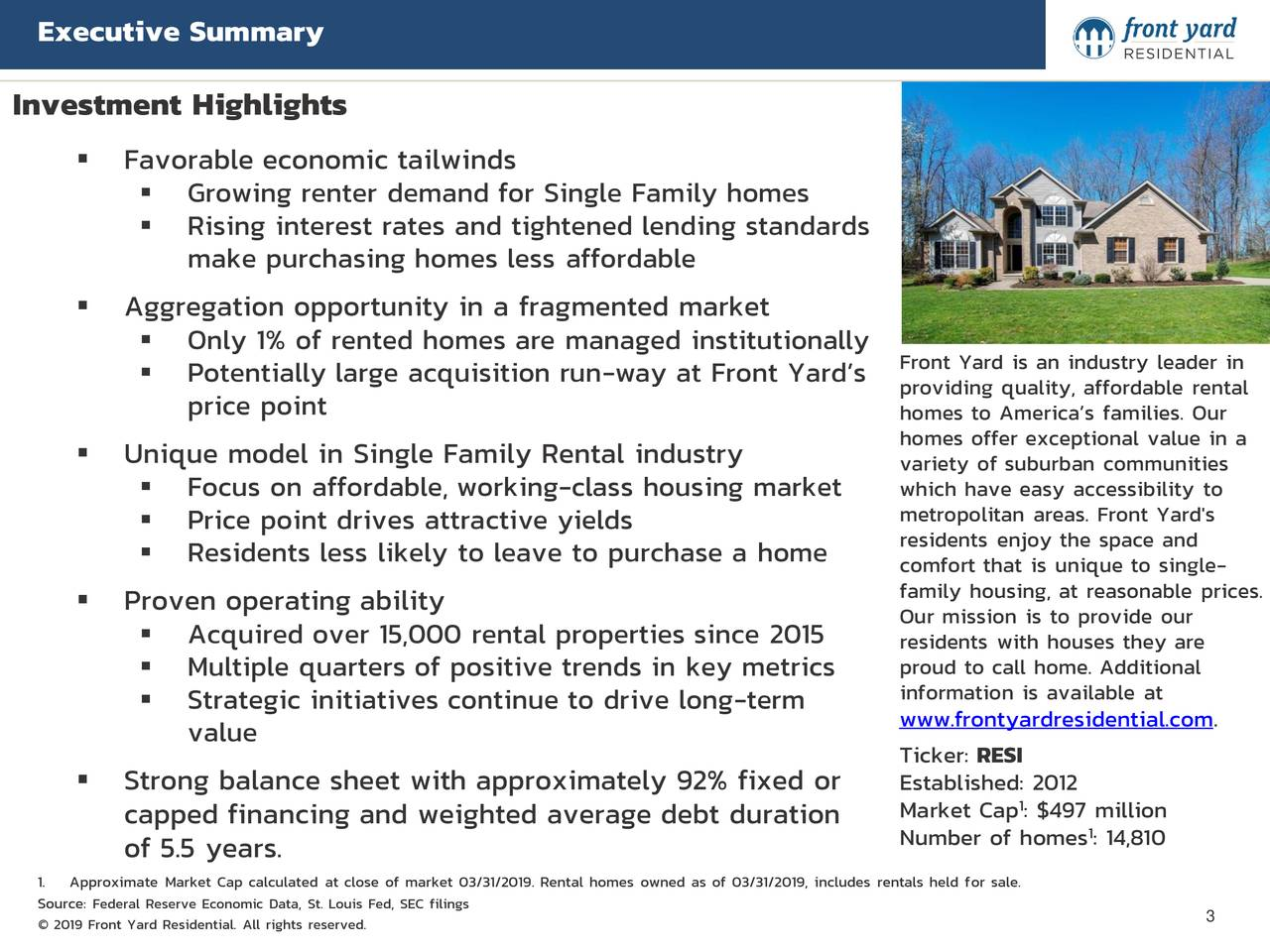 Investment Highlights  Favorable economic tailwinds  Growing renter demand for Single Family homes  Rising interest rates and tightened lending standards make purchasing homes less affordable  Aggregation opportunity in a fragmented market  Only 1% of rented homes are managed institutionally  Potentially large acquisition run-way at Front Yard's Front Yard is an industry leader in price point providing quality, affordable rental homes to America's families. Our  Unique model in Single Family Rental industry homes offer exceptional value in a variety of suburban communities  Focus on affordable, working-class housing market which have easy accessibility to  Price point drives attractive yields metropolitan areas. Front Yard's residents enjoy the space and  Residents less likely to leave to purchase a home comfort that is unique to single- family housing, at reasonable prices.  Proven operating ability Our mission is to provide our  Acquired over 15,000 rental properties since 2015 residents with houses they are  Multiple quarters of positive trends in key metrics proud to call home. Additional information is available at  Strategic initiatives continue to drive long-term value www.frontyardresidential.com. Ticker: RESI  Strong balance sheet with approximately 92% fixed or Established: 2012 Market Cap : $497 million capped financing and weighted average debt duration Number of homes : 14,810 of 5.5 years. 1. Approximate Market Cap calculated at close of market 03/31/2019. Rental homes owned as of 03/31/2019, includes rentals held for sale. SourcFederal Reserve Economic Data, St. Louis Fed, SEC filings © 2019 Front Yard Residential. All rights reserved. 3