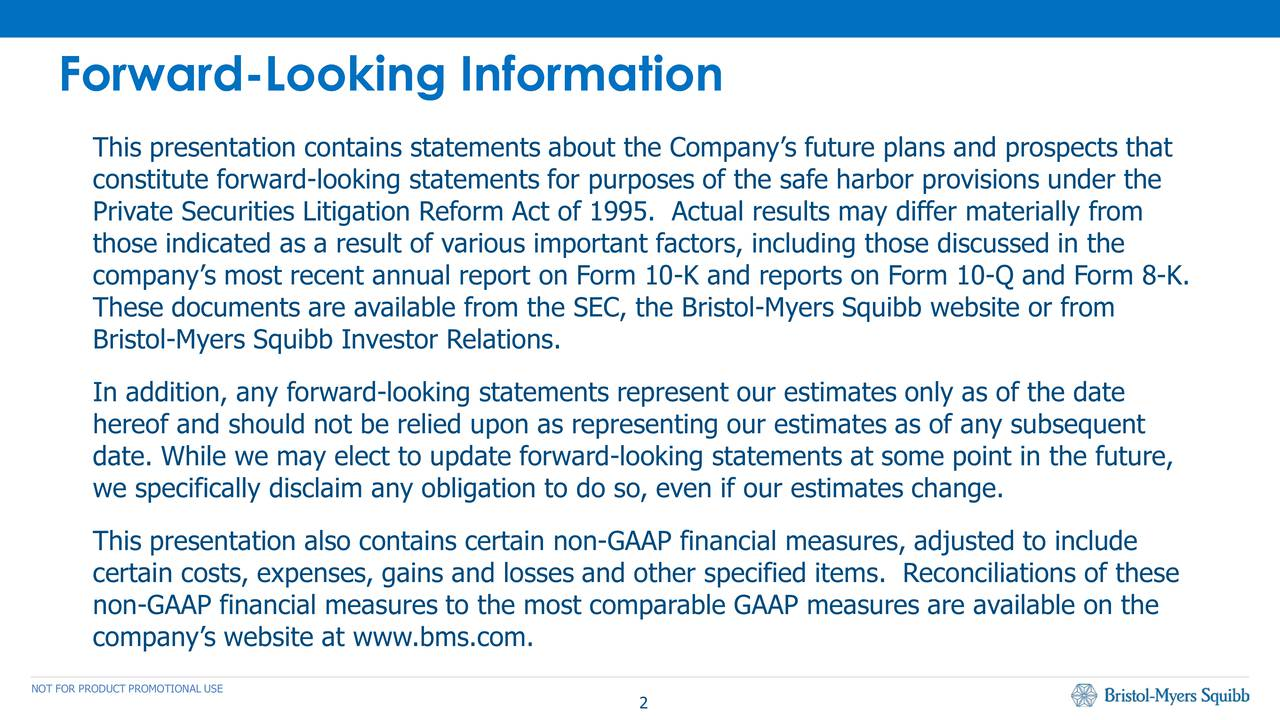 This presentation contains statements about the Companys future plans and prospects that constitute forward-looking statements for purposes of the safe harbor provisions under the Private Securities Litigation Reform Act of 1995. Actual results may differ materially from those indicated as a result of various important factors, including those discussed in the companys most recent annual report on Form 10-K and reports on Form 10-Q and Form 8-K. These documents are available from the SEC, the Bristol-Myers Squibb website or from Bristol-Myers Squibb Investor Relations. In addition, any forward-looking statements represent our estimates only as of the date hereof and should not be relied upon as representing our estimates as of any subsequent date. While we may elect to update forward-looking statements at some point in the future, we specifically disclaim any obligation to do so, even if our estimates change. This presentation also contains certain non-GAAP financial measures, adjusted to include certain costs, expenses, gains and losses and other specified items. Reconciliations of these non-GAAP financial measures to the most comparable GAAP measures are available on the companys website at www.bms.com. NOT FOR PRODUCT PROMOTIONAL USE