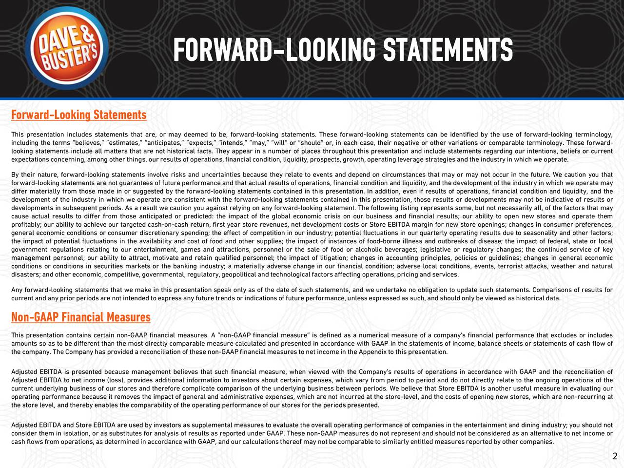 This presentation includes statements that are, or may deemed to be, forward-looking statements. These forward-looking statements can be identified by the use of forward-looking terminology, including the terms believes, estimates, anticipates, expects, intends, may, will or should or, in each case, their negative or other variations or comparable terminology. These forward- looking statements include all matters that are not historical facts. They appear in a number of places throughout this presentation and include statements regarding our intentions, beliefs or current expectationsconcerning,among other things, ourresults of operations,financial condition, liquidity, prospects, growth, operatingleverage strategies and the industryin which we operate. By their nature, forward-looking statements involve risks and uncertainties because they relate to events and depend on circumstances that may or may not occur in the future. We caution you that forward-looking statements are not guarantees of future performance and that actual results of operations, financial condition and liquidity, and the development of the industry in which we operate may differ materially from those made in or suggested by the forward-looking statements contained in this presentation. In addition, even if results of operations, financial condition and liquidity, and the development of the industry in which we operate are consistent with the forward-looking statements contained in this presentation, those results or developments may not be indicative of results or developments in subsequent periods. As a result we caution you against relying on any forward-looking statement. The following listing represents some, but not necessarily all, of the factors that may cause actual results to differ from those anticipated or predicted: the impact of the global economic crisis on our business and financial results; our ability to open new stores and operate them profitably; our ability to achieve our targeted cash-on-cash return, first year store revenues, net development costs or Store EBITDA margin for new store openings; changes in consumer preferences, general economic conditions or consumer discretionary spending; the effect of competition in our industry; potential fluctuations in our quarterly operating results due to seasonality and other factors; the impact of potential fluctuations in the availability and cost of food and other supplies; the impact of instances of food-borne illness and outbreaks of disease; the impact of federal, state or local government regulations relating to our entertainment, games and attractions, personnel or the sale of food or alcoholic beverages; legislative or regulatory changes; the continued service of key management personnel; our ability to attract, motivate and retain qualified personnel; the impact of litigation; changes in accounting principles, policies or guidelines; changes in general economic conditions or conditions in securities markets or the banking industry; a materially adverse change in our financial condition; adverse local conditions, events, terrorist attacks, weather and natural disasters;and other economic,competitive, governmental, regulatory, geopolitical and technological factorsaffecting operations,pricingand services. Any forward-looking statements that we make in this presentation speak only as of the date of such statements, and we undertake no obligation to update such statements. Comparisons of results for currentand any priorperiodsare not intended to express any future trends or indicationsof futureperformance,unless expressedas such,and shouldonly be viewed as historical data. Non-GAAP Financial Measures This presentation contains certain non-GAAP financial measures. A non-GAAP financial measure is defined as a numerical measure of a companys financial performance that excludes or includes amounts so as to be different than the most directly comparable measure calculated and presented in accordance with GAAP in the statements of income, balance sheets or statements of cash flow of the company.The Companyhas provideda reconciliationof these non-GAAP financialmeasures to net incomein the Appendixto this presentation. Adjusted EBITDA is presented because management believes that such financial measure, when viewed with the Companys results of operations in accordance with GAAP and the reconciliation of Adjusted EBITDA to net income (loss), provides additional information to investors about certain expenses, which vary from period to period and do not directly relate to the ongoing operations of the current underlying business of our stores and therefore complicate comparison of the underlying business between periods. We believe that Store EBITDA is another useful measure in evaluating our operating performance because it removes the impact of general and administrative expenses, which are not incurred at the store-level, and the costs of opening new stores, which are non-recurring at the store level, and thereby enables the comparability of the operatingperformanceof our stores for the periodspresented. Adjusted EBITDA and Store EBITDA are used by investors as supplemental measures to evaluate the overall operating performance of companies in the entertainment and dining industry; you should not consider them in isolation, or as substitutes for analysis of results as reported under GAAP. These non-GAAP measures do not represent and should not be considered as an alternative to net income or cash flows from operations, as determinedin accordancewith GAAP, and ourcalculationsthereof may not be comparableto similarlyentitled measuresreported by other companies. 2
