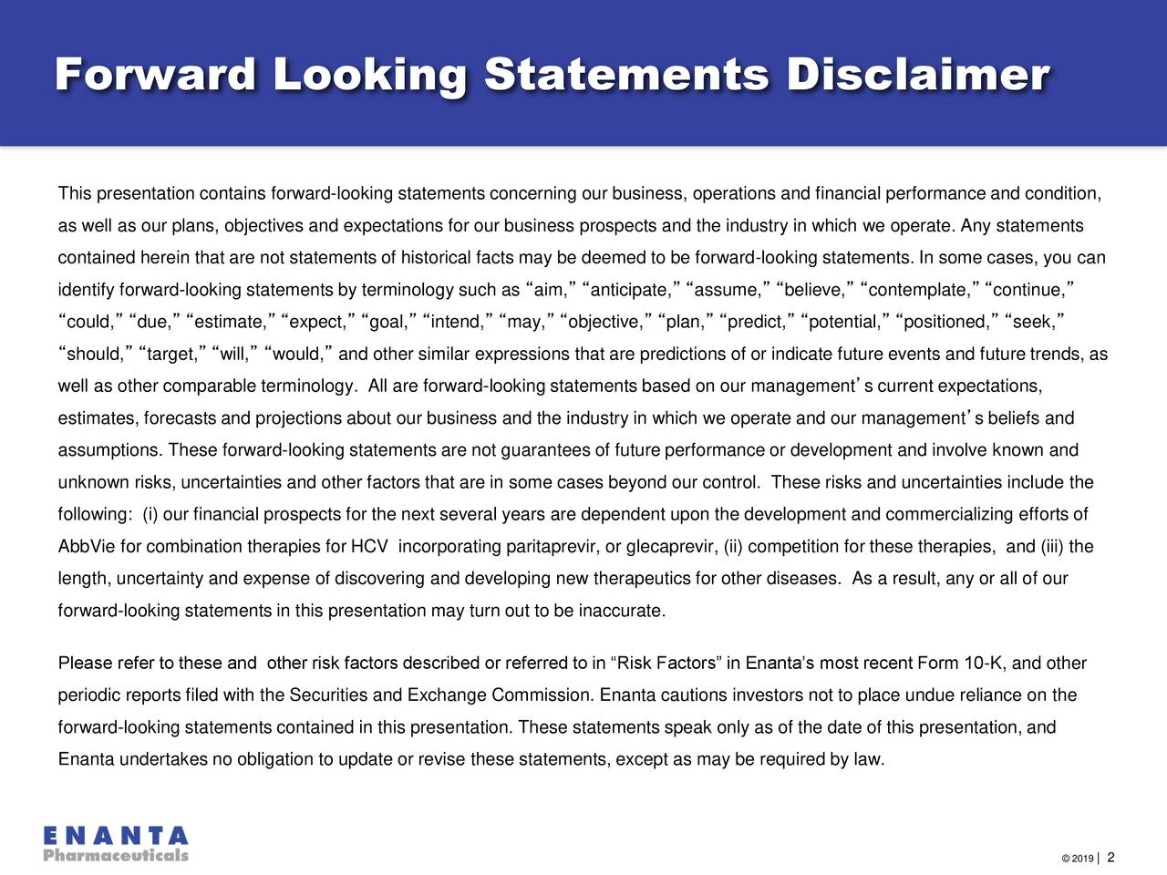 """This presentation contains forward-looking statements concerning our business, operations and financial performance and condition, as well as our plans, objectives and expectations for our business prospects and the industry in which we operate. Any statements contained herein that are not statements of historical facts may be deemed to be forward-looking statements. In some cases, you can identify forward-looking statements by terminology such as """"aim,"""" """"anticipate,"""" """"assume,"""" """"believe,"""" """"contemplate,"""" """"continue,"""" """"could,"""" """"due,"""" """"estimate,"""" """"expect,"""" """"goal,"""" """"intend,"""" """"may,"""" """"objective,"""" """"plan,"""" """"predict,"""" """"potential,"""" """"positioned,"""" """"seek,"""" """"should,"""" """"target,"""" """"will,"""" """"would,"""" and other similar expressions that are predictions of or indicate future events and future trends, as well as other comparable terminology. All are forward-looking statements based on our management's current expectations, estimates, forecasts and projections about our business and the industry in which we operate and our management's beliefs and assumptions. These forward-looking statements are not guarantees of future performance or development and involve known and unknown risks, uncertainties and other factors that are in some cases beyond our control. These risks and uncertainties include the following: (i) our financial prospects for the next several years are dependent upon the development and commercializing efforts of AbbVie for combination therapies for HCV incorporating paritaprevir, or glecaprevir, (ii) competition for these therapies, and (iii) the length, uncertainty and expense of discovering and developing new therapeutics for other diseases. As a result, any or all of our forward-looking statements in this presentation may turn out to be inaccurate. Please refer to these and other risk factors described or referred to in """"Risk Factors"""" in Enanta's most recent Form 10-K, and other periodic reports filed with the Securities and Exchange Commission. Enanta cautions investors no"""