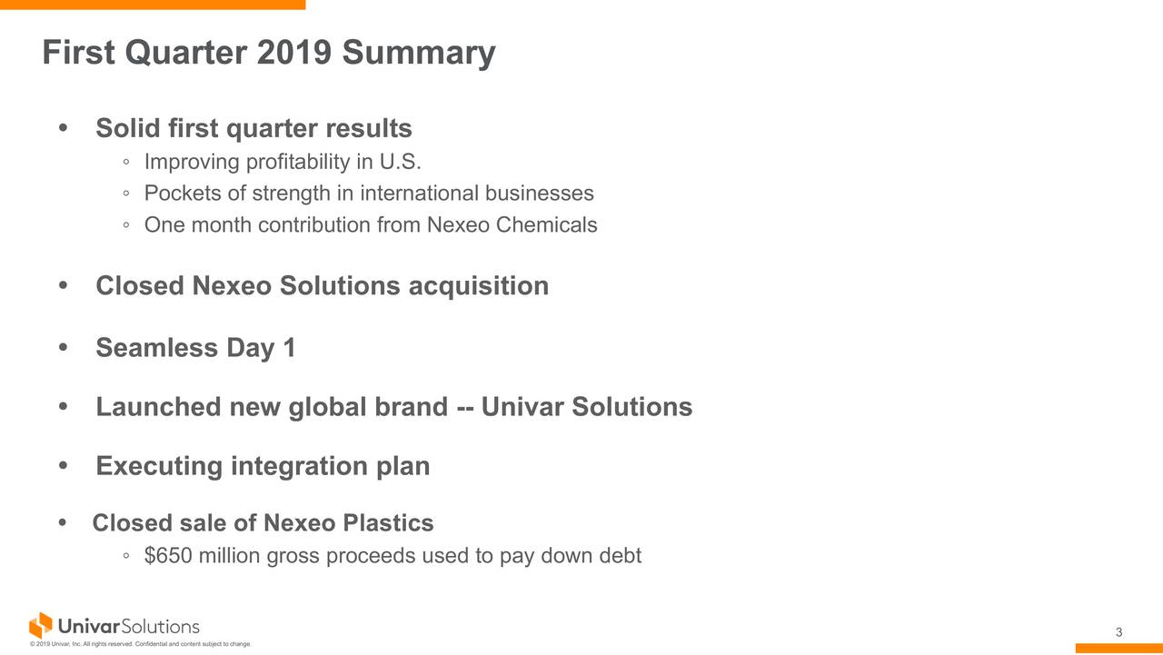 Solid first quarter results ◦ Improving profitability in U.S. ◦ Pockets of strength in international businesses ◦ One month contribution from Nexeo Chemicals Closed Nexeo Solutions acquisition Seamless Day 1 Launched new global brand -- Univar Solutions Executing integration plan Closed sale of Nexeo Plastics ◦ $650 million gross proceeds used to pay down debt 3