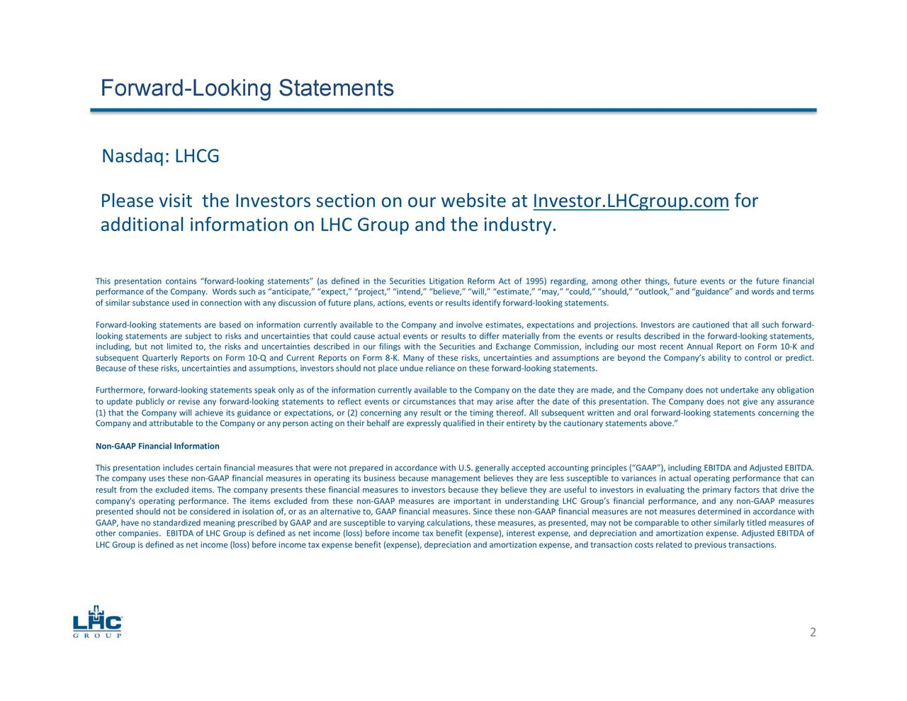 """Nasdaq: LHCG Please visit the Investors section on our website at Investor.LHCgroup.com for additional information on LHC Group and the industry. This presentation contains """"forward-looking statements"""" (as defined in the Securities Litigation Reform Act of 1995) regarding, among other things, future events or the future financial performance of the Company. Words such as """"anticipate,"""" """"expect,"""" """"project,"""" """"intend,"""" """"believe,"""" """"will,"""" """"estimate,"""" """"may,"""" """"could,"""" """"should,"""" """"outlook,"""" and """"guidance"""" and words and terms of similar substance used in connection with any discussion of future plans, actions, events or results identify forward-looking statements. Forward-looking statements are based on information currently available to the Company and involve estimates, expectations and projections. Investors are cautioned that all such forward- looking statements are subject to risks and uncertainties that could cause actual events or results to differ materially from the events or results described in the forward-looking statements, including, but not limited to, the risks and uncertainties described in our filings with the Securities and Exchange Commission, including our most recent Annual Report on Form 10-K and subsequent Quarterly Reports on Form 10-Q and Current Reports on Form 8-K. Many of these risks, uncertainties and assumptions are beyond the Company's ability to control or predict. Because of these risks, uncertainties and assumptions, investors should not place undue reliance on these forward-looking statements. Furthermore, forward-looking statements speak only as of the information currently available to the Company on the date they are made, and the Company does not undertake any obligation to update publicly or revise any forward-looking statements to reflect events or circumstances that may arise after the date of this presentation. The Company does not give any assurance (1) that the Company will achieve its guidance or expectations, or (2) concerning a"""