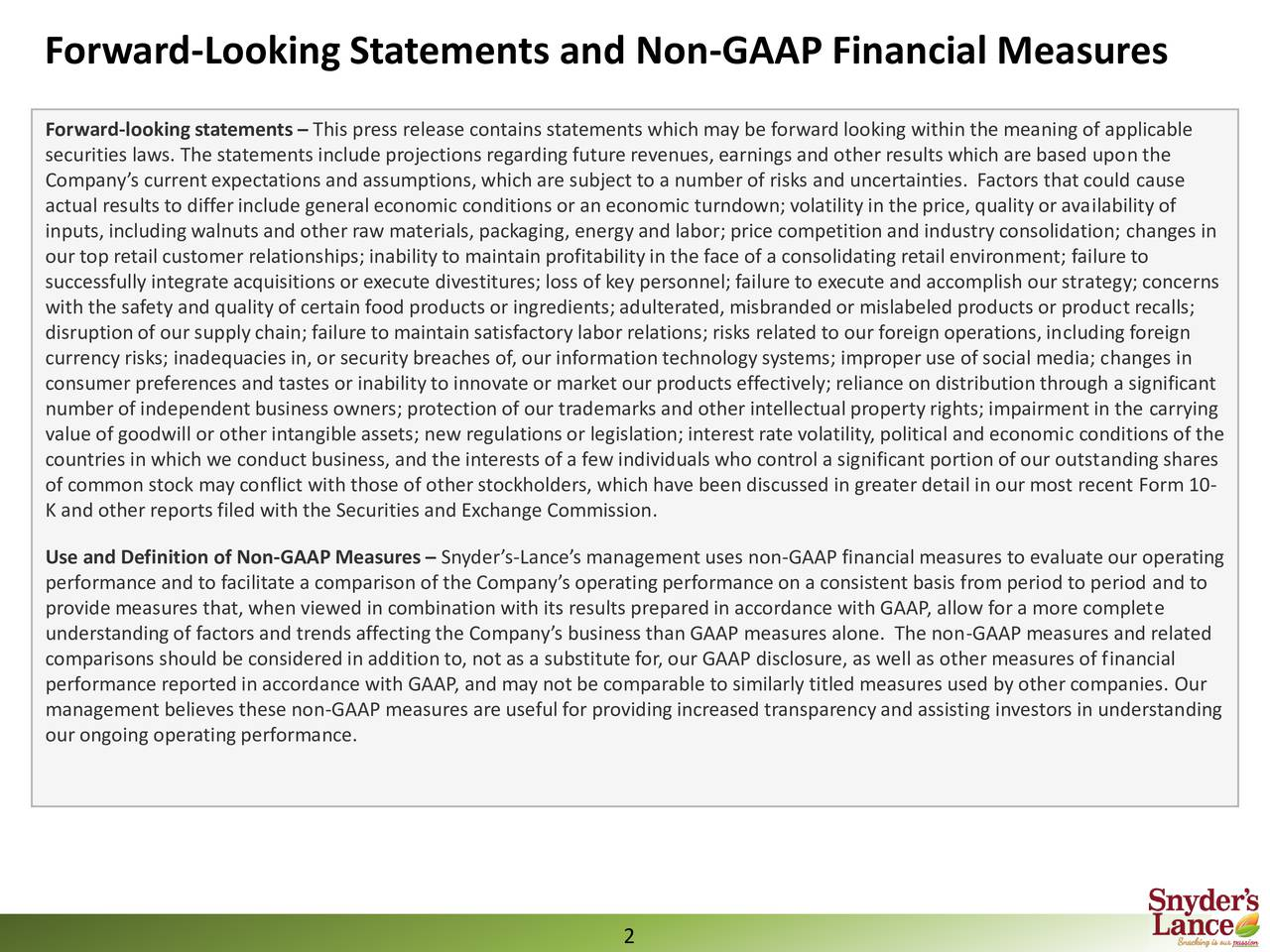 Forward-looking statements  This press release contains statements which may be forward looking within the meaning of applicable securities laws. The statements include projections regardingfuture revenues, earnings and other results which are based upon the Companys current expectations and assumptions, which are subject to a number of risks and uncertainties. Factors that could cause actual results to differinclude general economic conditions or an economic turndown; volatility in the price, qualityor availability of inputs, includingwalnuts and other raw materials, packaging, energy and labor; price competition and industryconsolidation; changes in our top retail customer relationships; inabilityto maintain profitabilityin the face of a consolidating retail environment; failure to successfully integrate acquisitions or execute divestitures; loss of key personnel; failure to execute and accomplish our strategy; concerns with the safety and qualityof certain food products or ingredients; adulterated,misbrandedor mislabeled products or product recalls; disruptionof our supplychain; failure to maintain satisfactory labor relations; risks related to our foreign operations,includingforeign currency risks; inadequacies in, or security breaches of, our information technology systems; improper use of social media; changes in consumer preferences and tastes or inabilityto innovate or market our products effectively; reliance on distributionthrough a significant number of independent business owners; protection of our trademarks and other intellectual propertyrights; impairment in the carrying value of goodwill or other intangible assets; new regulationsor legislation; interest rate volatility, political and economic conditions of the countries in which we conduct business, and the interests of a few individualswho control a significant portion of our outstandingshares of common stock may conflict with those of other stockholders, which have been discussed in greater detail in our most recent Form 10- K and other reportsfiled with the Securities and Exchange Commission. Use and Definition of Non-GAAP Measures  Snyders-Lances management uses non-GAAP financial measures to evaluate our operating performance and to facilitate a comparison of the Companys operatingperformance on a consistent basis from period to period and to provide measures that,when viewed in combination with its results preparedin accordance with GAAP, allow for a more complete understandingof factors and trendsaffectingthe Companys business than GAAP measures alone. The non-GAAP measures and related comparisons should be considered in addition to, not as a substitutefor, our GAAP disclosure, as well as other measures of financial performance reportedin accordance with GAAP, and may not be comparable to similarly titled measures used by other companies. Our management believes these non-GAAP measures are useful for providingincreased transparencyand assisting investors in understanding our ongoing operating performance.