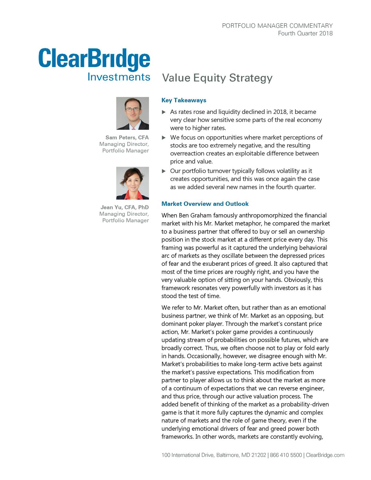 Fourth Quarter 2018 Value Equity Strategy Key Takeaways  As rates rose and liquidity declined in 2018, it became very clear how sensitive some parts of the real economy were to higher rates. Sam Peters, CFA  We focus on opportunities where market perceptions of Managing Director, stocks are too extremely negative, and the resulting Portfolio Manager overreaction creates an exploitable difference between price and value.  Our portfolio turnover typically follows volatility as it creates opportunities, and this was once again the case as we added several new names in the fourth quarter . Jean Yu, CFA, PhD Market Overview and Outlook Managing Director, When Ben Graham famously anthropomorphized the financial Portfolio Manager market with his Mr. Market metaphor, he compared the market to a business partner that offered to buy or sell an ownership position in the stock market at a different price every day. This framing was powerful as it captured the underlying behavioral arc of markets as they oscillate between the depressed prices of fear and the exuberant prices of greed. It also captured that most of the time prices are roughly right, and you have the very valuable option of sitting on your hands. Obviously, this framework resonates very powerfully with investors as it has stood the test of time. We refer to Mr. Market often, but rather than as an emotional business partner, we think of Mr. Market as an opposing, but dominant poker player. Through the market's constant price action, Mr. Market's poker game provides a continuously updating stream of probabilities on possible futures, which are broadly correct. Thus, we often choose not to play or fold early in hands. Occasionally, however, we disagree enough with Mr. Market's probabilities to make long-term active bets against the market's passive expectations. This modification from partner to player allows us to think about the market as more of a continuum of expectations that we can reverse engineer, and thus price, through our active valuation process. The added benefit of thinking of the market as a probability-driven game is that it more fully captures the dynamic and complex nature of markets and the role of game theory, even if the underlying emotional drivers of fear and greed power both frameworks. In other words, markets are constantly evolving, 100 International Drive, Baltimore, MD 21202 | 866 410 5500 | ClearBridge.com