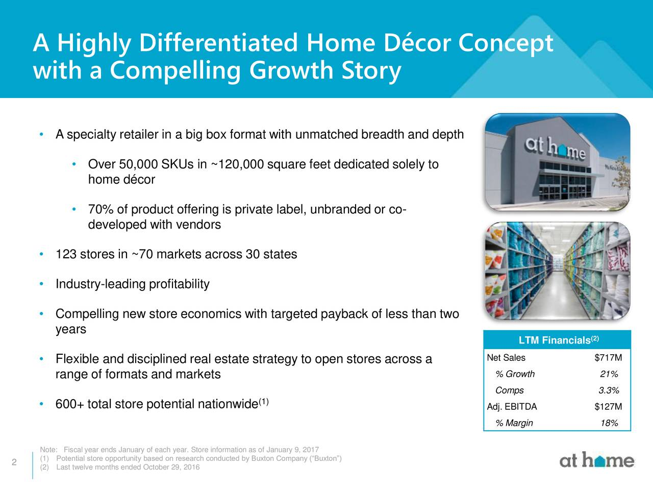 with a Compelling Growth Story A specialty retailer in a big box format with unmatched breadth and depth Over 50,000 SKUs in ~120,000 square feet dedicated solely to home dcor 70% of product offering is private label, unbranded or co- developed with vendors 123 stores in ~70 markets across 30 states Industry-leading profitability Compelling new store economics with targeted payback of less than two years (2) LTM Financials Flexible and disciplined real estate strategy to open stores across a Net Sales $717M range of formats and markets % Growth 21% Comps 3.3% 600+ total store potential nationwide (1) Adj. EBITDA $127M % Margin 18% (1)ePotential store opportunity based on research conducted by Buxton Company (Buxton) 2 (2) Last twelve months ended October 29, 2016