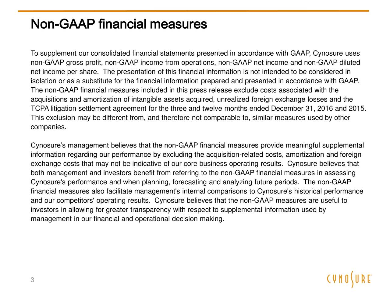 To supplement our consolidated financial statements presented in accordance with GAAP, Cynosure uses non-GAAP gross profit, non-GAAP income from operations, non-GAAP net income and non-GAAP diluted net income per share. The presentation of this financial information is not intended to be considered in isolation or as a substitute for the financial information prepared and presented in accordance with GAAP. The non-GAAP financial measures included in this press release exclude costs associated with the acquisitions and amortization of intangible assets acquired, unrealized foreign exchange losses and the TCPA litigation settlement agreement for the three and twelve months ended December 31, 2016 and 2015. This exclusion may be different from, and therefore not comparable to, similar measures used by other companies. Cynosures management believes that the non-GAAP financial measures provide meaningful supplemental information regarding our performance by excluding the acquisition-related costs, amortization and foreign exchange costs that may not be indicative of our core business operating results. Cynosure believes that both management and investors benefit from referring to the non-GAAP financial measures in assessing Cynosure's performance and when planning, forecasting and analyzing future periods. The non-GAAP financial measures also facilitate management's internal comparisons to Cynosure's historical performance and our competitors' operating results. Cynosure believes that the non-GAAP measures are useful to investors in allowing for greater transparency with respect to supplemental information used by management in our financial and operational decision making. 3