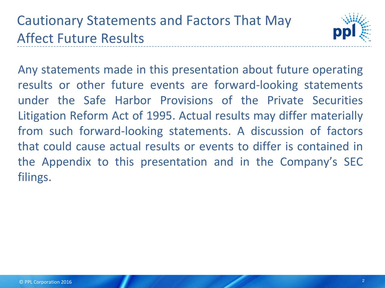 Affect Future Results Any statements made in this presentation about future operating results or other future events are forward-looking statements under the Safe Harbor Provisions of the Private Securities Litigation Reform Act of 1995. Actual results may differ materially from such forward-looking statements. A discussion of factors that could cause actual results or events to differ is contained in the Appendix to this presentation and in the Companys SEC filings.