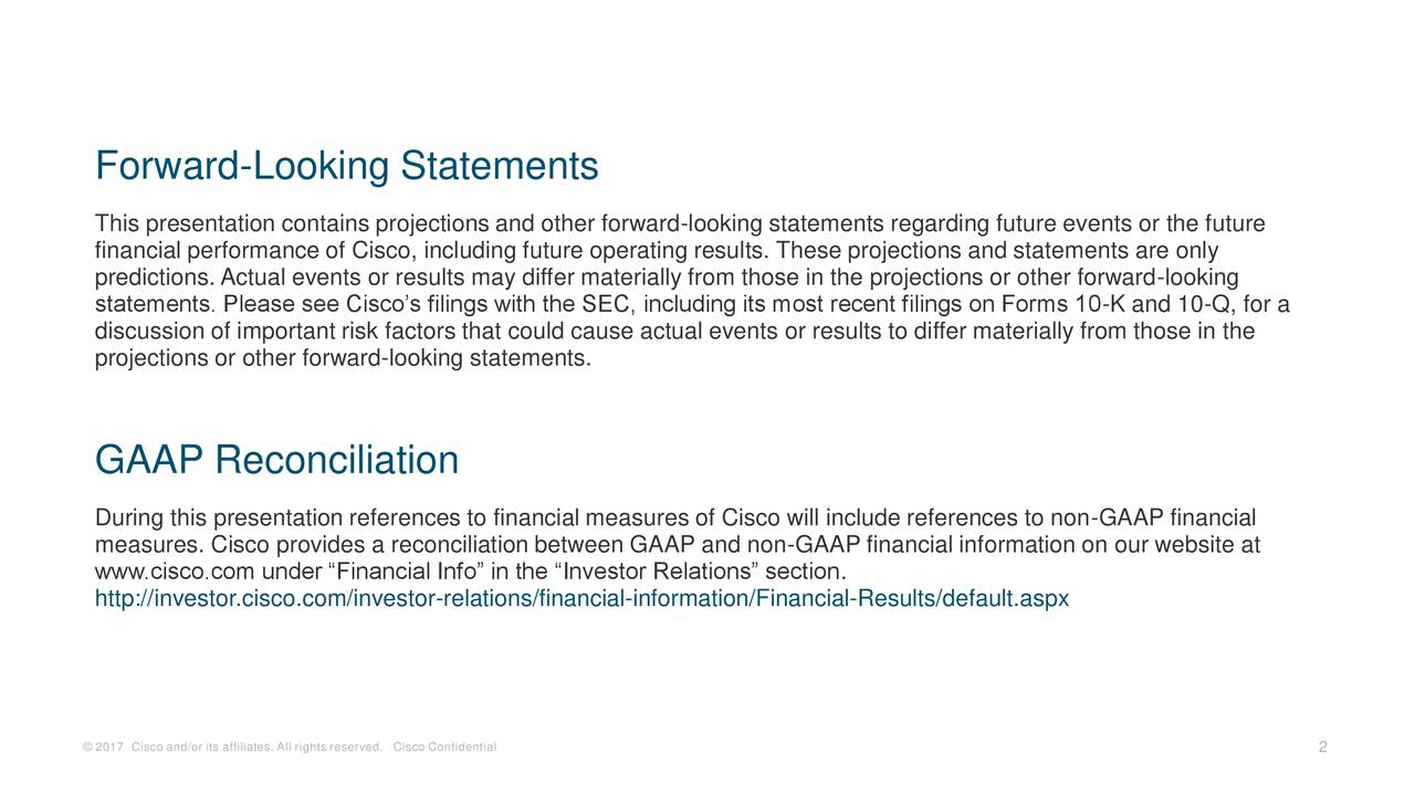 """This presentation contains projections and other forward-looking statements regarding future events or the future financial performance of Cisco, including future operating results. These projections and statements are only predictions. Actual events or results may differ materially from those in the projections or other forward-looking statements. Please see Cisco's filings with the SEC, including its most recent filings on Forms 10-K and 10-Q, for a discussion of important risk factors that could cause actual events or results to differ materially from those in the projections or other forward-looking statements. GAAP Reconciliation During this presentation references to financial measures of Cisco will include references to non-GAAP financial measures. Cisco provides a reconciliation between GAAP and non-GAAP financial information on our website at www.cisco.com under """"Financial Info"""" in the """"Investor Relations"""" section. http://investor.cisco.com/investor-relations/financial-information/Financial-Results/default.aspx © 2017 Cisco and/or its affiliates. All rights reserved. Cisco Confidential 2"""