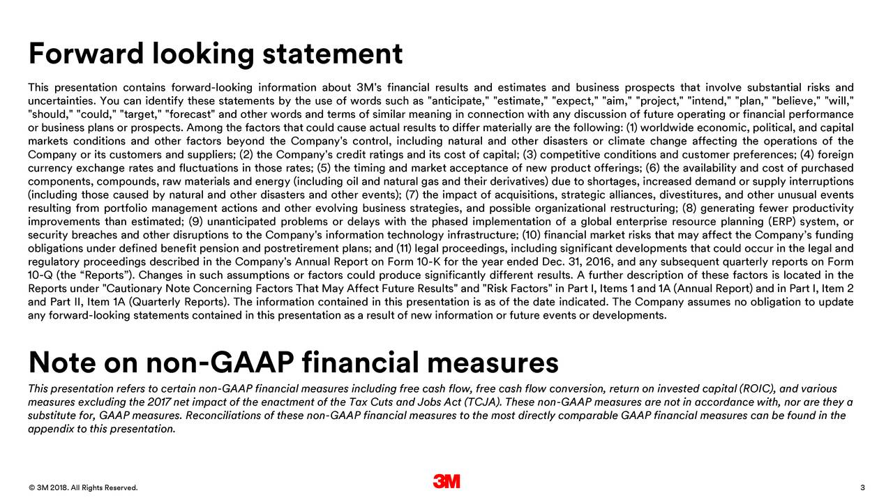 "This presentation contains forward-looking information about 3M's financial results and estimates and business prospects that involve substantial risks and uncertainties. You can identify these statements by the use of words such as ""anticipate,"" ""estimate,"" ""expect,"" ""aim,"" ""project,"" ""intend,"" ""plan,"" ""believe,"" ""will,"" ""should,"" ""could,"" ""target,"" ""forecast"" and other words and terms of similar meaning in connection with any discussion of future operating or financial performance or business plans or prospects. Among the factors that could cause actual results to differ materially are the following: (1) worldwide economic, political, and capital markets conditions and other factors beyond the Company's control, including natural and other disasters or climate change affecting the operations of the Company or its customers and suppliers; (2) the Company's credit ratings and its cost of capital; (3) competitive conditions and customer preferences; (4) foreign currency exchange rates and fluctuations in those rates; (5) the timing and market acceptance of new product offerings; (6) the availability and cost of purchased components, compounds, raw materials and energy (including oil and natural gas and their derivatives) due to shortages, increased demand or supply interruptions (including those caused by natural and other disasters and other events); (7) the impact of acquisitions, strategic alliances, divestitures, and other unusual events resulting from portfolio management actions and other evolving business strategies, and possible organizational restructuring; (8) generating fewer productivity improvements than estimated; (9) unanticipated problems or delays with the phased implementation of a global enterprise resource planning (ERP) system, or security breaches and other disruptions to the Company's information technology infrastructure; (10) financial market risks that may affect the Company's funding obligations under defined benefit pension and postretirement plans; and (11) legal proceedings, including significant developments that could occur in the legal and regulatory proceedings described in the Company's Annual Report on Form 10-K for the year ended Dec. 31, 2016, and any subsequent quarterly reports on Form 10-Q (the ""Reports""). Changes in such assumptions or factors could produce significantly different results. A further description of these factors is located in the Reports under ""Cautionary Note Concerning Factors That May Affect Future Results"" and ""Risk Factors"" in Part I, Items 1 and 1A (Annual Report) and in Part I, Item 2 and Part II, Item 1A (Quarterly Reports). The information contained in this presentation is as of the date indicated. The Company assumes no obligation to update any forward-looking statements contained in this presentation as a result of new information or future events or developments. Note on non-GAAP financial measures This presentation refers to certain non-GAAP financial measures including free cash flow, free cash flow conversion, return on invested capital (ROIC), and various measures excluding the 2017 net impact of the enactment of the Tax Cuts and Jobs Act (TCJA). These non-GAAP measures are not in accordance with, nor are they a substitute for, GAAP measures. Reconciliations of these non-GAAP financial measures to the most directly comparable GAAP financial measures can be found in the appendix to this presentation. 24 Jnary 2018. All Rights Reserved. 3"