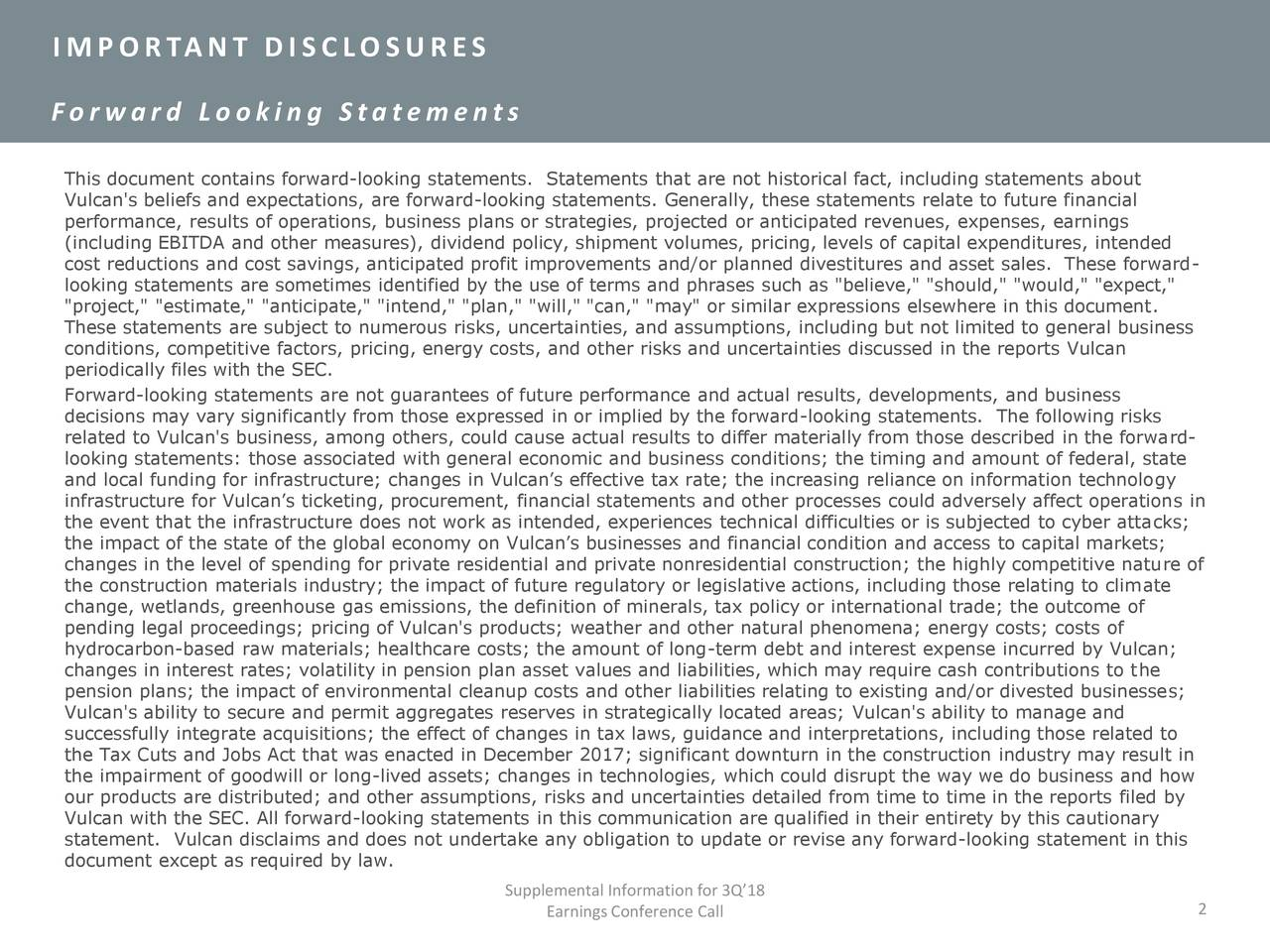 """For war d Looki ng Statements This document contains forward-looking statements. Statements that are not historical fact, including statements about Vulcan's beliefs and expectations, are forward-looking statements. Generally, these statements relate to future financial performance, results of operations, business plans or strategies, projected or anticipated revenues, expenses, earnings (including EBITDA and other measures), dividend policy, shipment volumes, pricing, levels of capital expenditures, intended cost reductions and cost savings, anticipated profit improvements and/or planned divestitures and asset sales. These forward- looking statements are sometimes identified by the use of terms and phrases such as """"believe,"""" """"should,"""" """"would,"""" """"expect,"""" """"project,"""" """"estimate,"""" """"anticipate,"""" """"intend,"""" """"plan,"""" """"will,"""" """"can,"""" """"may"""" or similar expressions elsewhere in this document. These statements are subject to numerous risks, uncertainties, and assumptions, including but not limited to general business conditions, competitive factors, pricing, energy costs, and other risks and uncertainties discussed in the reports Vulcan periodically files with the SEC. Forward-looking statements are not guarantees of future performance and actual results, developments, and business decisions may vary significantly from those expressed in or implied by the forward-looking statements. The following risks related to Vulcan's business, among others, could cause actual results to differ materially from those described in the forward- looking statements: those associated with general economic and business conditions; the timing and amount of federal, state and local funding for infrastructure; changes in Vulcan's effective tax rate; the increasing reliance on information technology infrastructure for Vulcan's ticketing, procurement, financial statements and other processes could adversely affect operations in the event that the infrastructure does not work as intended, experiences techn"""