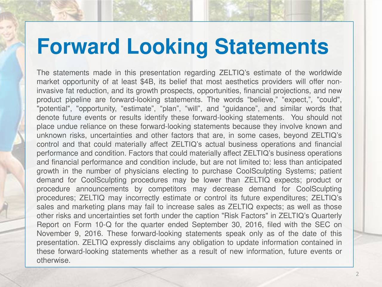 """The statements made in this presentation regarding ZELTIQs estimate of the worldwide market opportunity of at least $4B, its belief that most aesthetics providers will offer non- invasive fat reduction, and its growth prospects, opportunities, financial projections, and new product pipeline are forward-looking statements. The words believe, expect,, """"could"""", """"potential"""", """"opportunity, estimate, plan, will, and guidance, and similar words that denote future events or results identify these forward-looking statements. You should not place undue reliance on these forward-looking statements because they involve known and unknown risks, uncertainties and other factors that are, in some cases, beyond ZELTIQs control and that could materially affect ZELTIQs actual business operations and financial performance and condition. Factors that could materially affect ZELTIQs business operations and financial performance and condition include, but are not limited to: less than anticipated growth in the number of physicians electing to purchase CoolSculpting Systems; patient demand for CoolSculpting procedures may be lower than ZELTIQ expects; product or procedure announcements by competitors may decrease demand for CoolSculpting procedures; ZELTIQ may incorrectly estimate or control its future expenditures; ZELTIQs sales and marketing plans may fail to increase sales as ZELTIQ expects; as well as those other risks and uncertainties set forth under the caption """"Risk Factors"""" in ZELTIQs Quarterly Report on Form 10-Q for the quarter ended September 30, 2016, filed with the SEC on November 9, 2016. These forward-looking statements speak only as of the date of this presentation. ZELTIQ expressly disclaims any obligation to update information contained in these forward-looking statements whether as a result of new information, future events or otherwise. 2"""