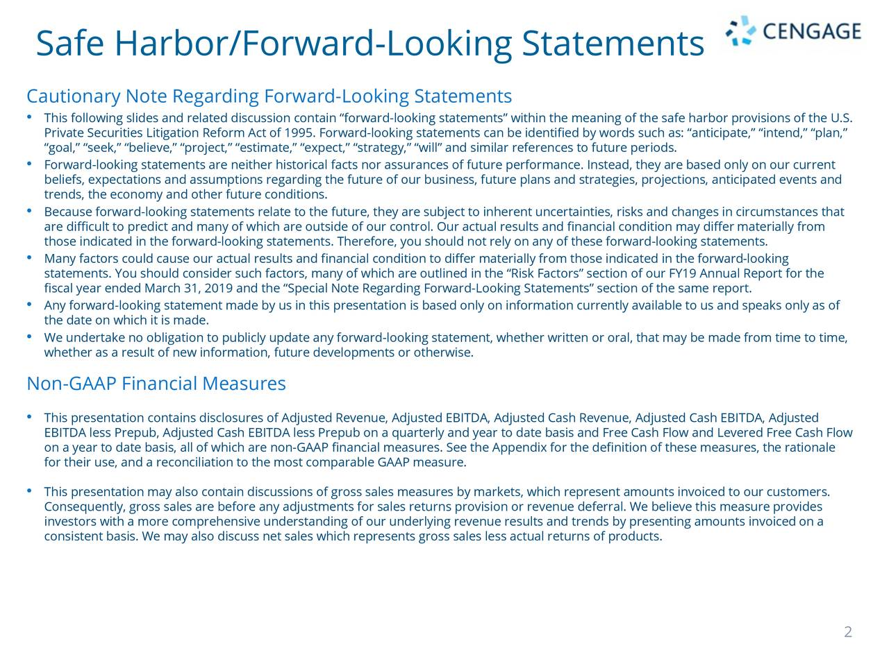 "Cautionary Note Regarding Forward-Looking Statements • This following slides and related discussion contain ""forward-looking statements"" within the meaning of the safe harbor provisions of the U.S. Private Securities Litigation Reform Act of 1995. Forward-looking statements can be identified by words such as: ""anticipate,"" ""intend,"" ""plan,"" ""goal,"" ""seek,"" ""believe,"" ""project,"" ""estimate,"" ""expect,"" ""strategy,"" ""will"" and similar references to future periods. • Forward-looking statements are neither historical facts nor assurances of future performance. Instead, they are based only on our current beliefs, expectations and assumptions regarding the future of our business, future plans and strategies, projections, anticipated events and trends, the economy and other future conditions. • Because forward-looking statements relate to the future, they are subject to inherent uncertainties, risks and changes in circumstances that are difficult to predict and many of which are outside of our control. Our actual results and financial condition mmaterially from those indicated in the forward-looking statements. Therefore, you should not rely on any of these forward-looking statements. • Many factors could cause our actual results and financial condition to differ materially from those indicated in the-looking statements. You should consider such factors, many of which are outlined in the ""Risk Factors"" section of our FY19 Annual Report for the fiscal year ended March 31, 2019 and the ""Special Note Regarding Forward-Looking Statements"" section of the same report. • Any forward-looking statement made by us in this presentation is based only on information currently available to us and speaks only as of the date on which it is made. • We undertake no obligation to publicly update any forward-looking statement, whether written or oral, that may be made from time to time, whether as a result of new information, future developments or otherwise. Non-GAAP Financial Measures • This presentation contains disclosures of Adjusted Revenue, Adjusted EBITDA, Adjusted Cash Revenue, Adjusted Cash EBITDA, Adj sted EBITDA less Prepub, Adjusted Cash EBITDA lessPrepub on a quarterly and year to date basis and Free Cash Flow and Levered Free Cash Flow on a year to date basis, all of which are non-GAAP financial measures. See the Appendix for the definition of these measures, the rationale for their use, and a reconciliation to the most comparable GAAP measure. • This presentation may also contain discussions of gross sales measures by markets, which represent amounts invoiced to our customers. Consequently, gross sales are before any adjustments for sales returns provision or revenue deferral. We believe this meaprovides investors with a more comprehensive understanding of our underlying revenue results and trends by presenting amounts invoicedon a consistent basis. We may also discuss net sales which represents gross sales less actual returns of products. 2"