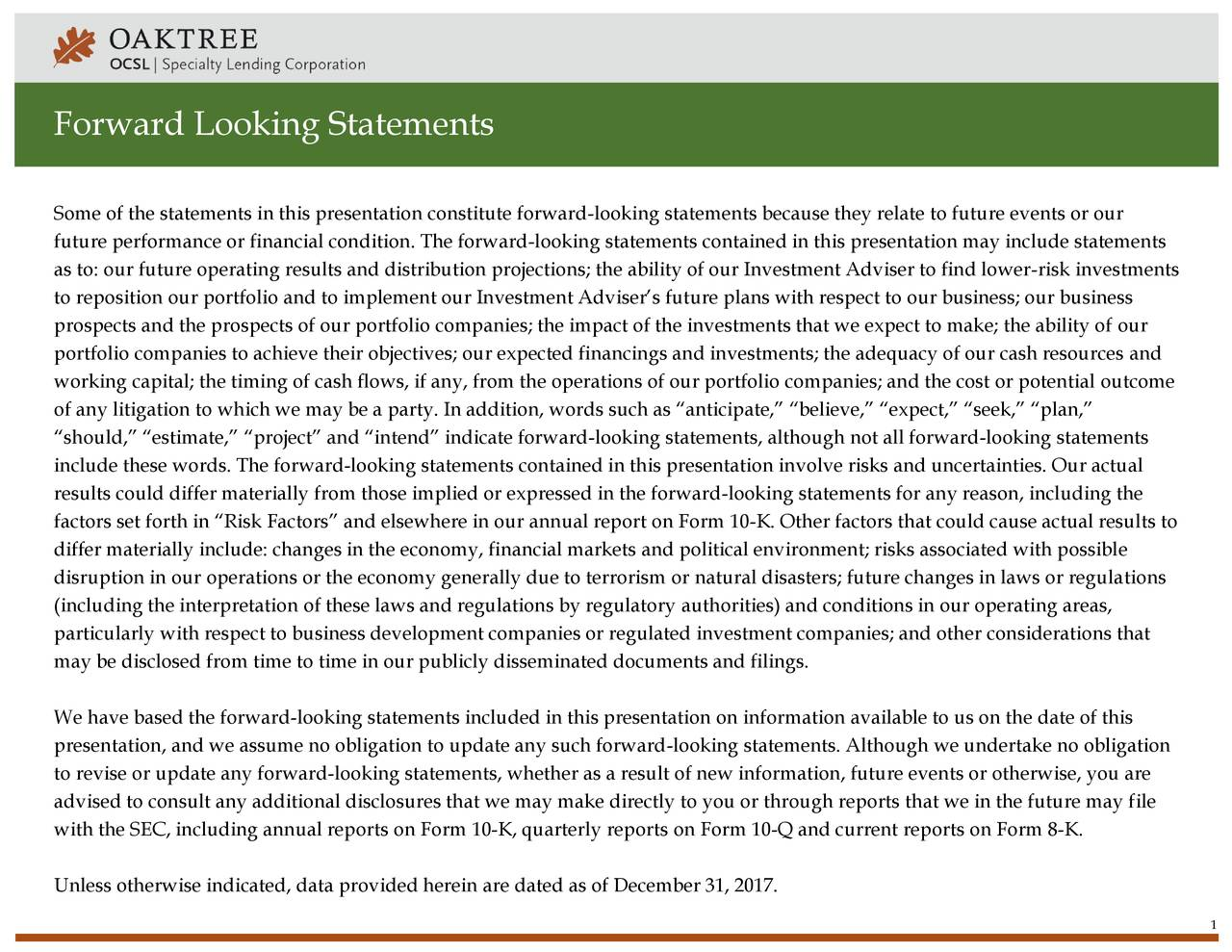 """Some of the statements in this presentation constitute forward-looking statements because they relate to future events or our future performance or financial condition. The forward-looking statements contained in this presentation may include statements as to: our future operating results and distribution projections; the ability of our Investment Adviser to find lower-risk investments to reposition our portfolio and to implement our Investment Adviser's future plans with respect to our business; our business prospects and the prospects of our portfolio companies; the impact of the investments that we expect to make; the ability of our portfolio companies to achieve their objectives; our expected financings and investments; the adequacy of our cash resources and working capital; the timing of cash flows, if any, from the operations of our portfolio companies; and the cost or potential outcome of any litigation to which we may be a party. In addition, words such as """"anticipate,"""" """"believe,"""" """"expect,"""" """"seek,"""" """"plan,"""" """"should,"""" """"estimate,"""" """"project"""" and """"intend"""" indicate forward-looking statements, although not all forward-looking statements include these words. The forward-looking statements contained in this presentation involve risks and uncertainties. Our actual results could differ materially from those implied or expressed in the forward-looking statements for any reason, including the factors set forth in """"Risk Factors"""" and elsewhere in our annual report on Form 10-K. Other factors that could cause actual results to differ materially include: changes in the economy, financial markets and political environment; risks associated with possible disruption in our operations or the economy generally due to terrorism or natural disasters; future changes in laws or regulations (including the interpretation of these laws and regulations by regulatory authorities) and conditions in our operating areas, particularly with respect to business development companies or regulate"""