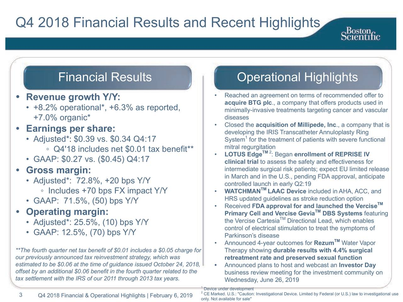 Financial Results Operational Highlights • Revenue growth Y/Y: • Reached an agreement on terms of recommended offer to acquire BTG plc., a company that offers products used in • +8.2% operational*, +6.3% as reported, minimally-invasive treatments targeting cancer and vascular +7.0% organic* diseases • Closed the acquisition of Millipede, Inc., a company that is • Earnings per share: developing the IRIS Transcatheter Annuloplasty Ring 1 • Adjusted* : $0.39 vs. $0.34 Q4:17 System for the treatment of patients with severe functional ◦ Q4'18 includes net $0.01 tax benefit** mitral regurTM 2tion • LOTUS Edge : Began enrollment of REPRISE IV • GAAP: $0.27 vs. ($0.45) Q4:17 clinical trial to assess the safety and effectiveness for • Gross margin: intermediate surgical risk patients; expect EU limited release in March and in the U.S., pending FDA approval, anticipate • Adjusted*: 72.8%, +20 bps Y/Y controlled launch in early Q2:19 ◦ Includes +70 bps FX impact Y/Y • WATCHMAN TMLAAC Device included in AHA, ACC, and • GAAP: 71.5%, (50) bps Y/Y HRS updated guidelines as stroke reduction option TM • Received FDA approval for and TMunched the Vercise • Operating margin: Primary Cell and VTMcise Gevia DBS Systems featuring • Adjusted*: 25.5%, (10) bps Y/Y the Vercise Cartesia Directional Lead, which enables control of electrical stimulation to treat the symptoms of • GAAP: 12.5%, (70) bps Y/Y Parkinson's disease • Announced 4-year outcomes for Rezum TMWater Vapor **The fourth quarter net tax benefit of $0.01 includes a $0.05 charge fTherapy showing durable results with 4.4% surgical our previously announced tax reinvestment strategy, which was retreatment rate and preserved sexual function estimated to be $0.06 at the time of guidance issued October 24, 20•8, Announced plans to host and webcast an Investor Day offset by an additional $0.06 benefit in the fourth quarter related to business review meeting for the investment community on tax settlement with the IRS of our 2011 throug