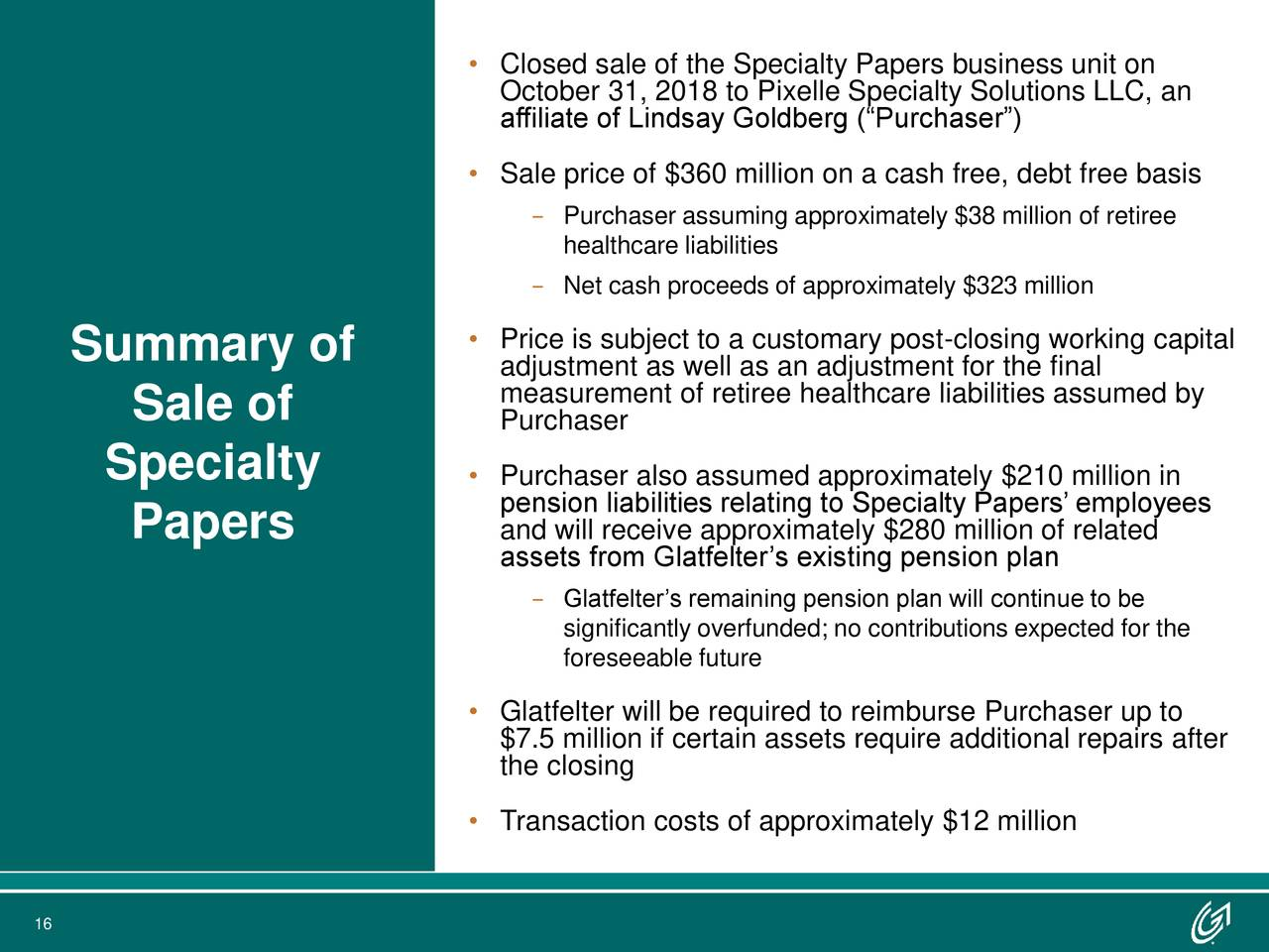 """affiliate of Lindsay Goldberg (""""Purchaser"""") • Sale price of $360 million on a cash free, debt free basis − Purchaser assuming approximately $38 million of retiree healthcare liabilities − Net cash proceeds of approximately $323 million Summary of • Price is subject to a customary post-closing working capital adjustment as well as an adjustment for the final measurement of retiree healthcare liabilities assumed by Sale of Purchaser Specialty • Purchaser also assumed approximately $210 million in pension liabilities relating to Specialty Papers' employees Papers and will receive approximately $280 million of related assets from Glatfelter's existing pension plan − Glatfelter's remaining pension plan will continue to be significantly overfunded; no contributions expected for the foreseeable future • Glatfelter will be required to reimburse Purchaser up to $7.5 million if certain assets require additional repairs after the closing • Transaction costs of approximately $12 million 16"""