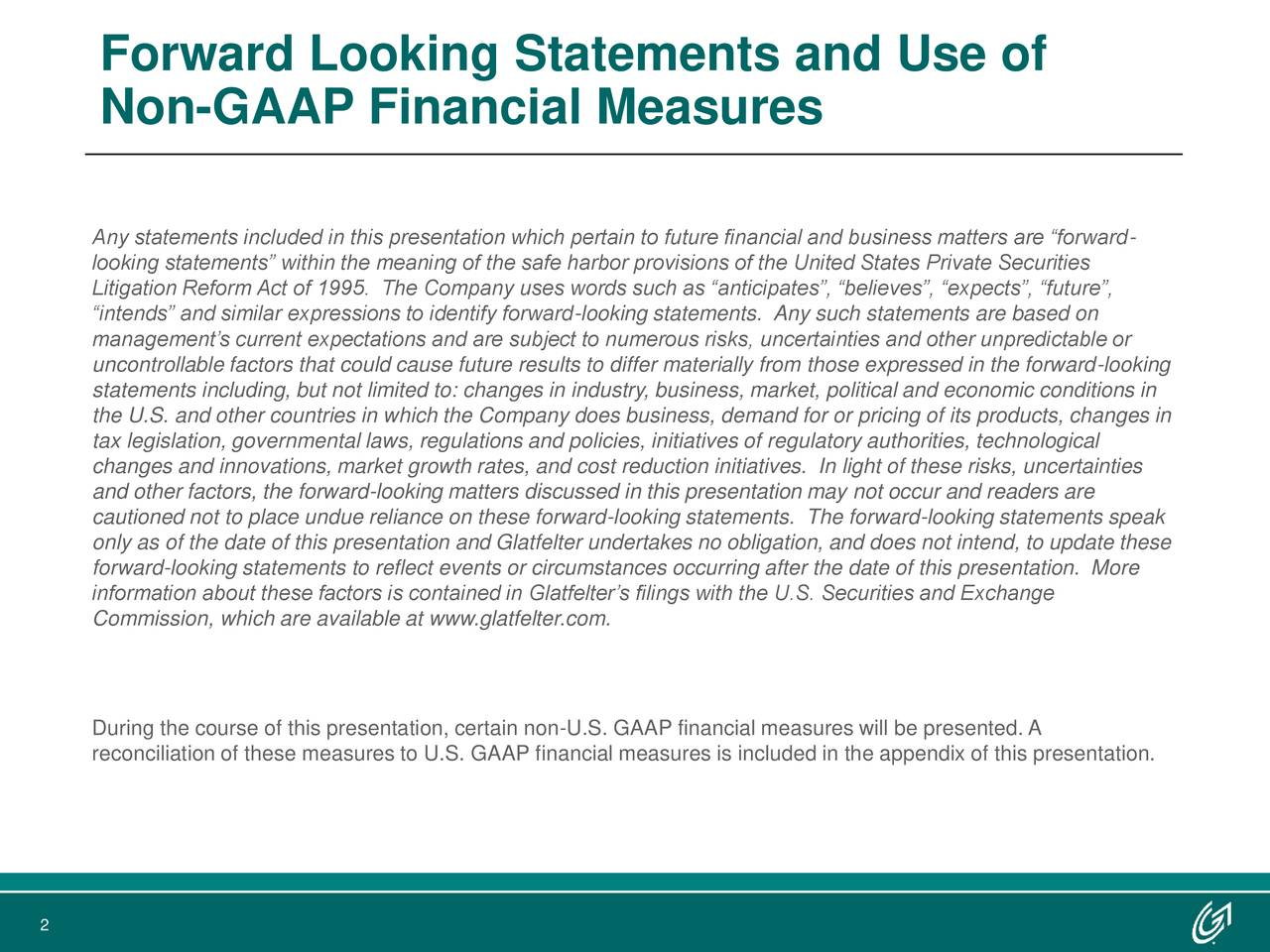 """Non-GAAP Financial Measures Any statements included in this presentation which pertain to future financial and business matters are """"forward- looking statements"""" within the meaning of the safe harbor provisions of the United States Private Securities Litigation Reform Act of 1995. The Company uses words such as """"anticipates"""", """"believes"""", """"expects"""", """"future"""", """"intends"""" and similar expressions to identify forward-looking statements. Any such statements are based on management's current expectations and are subject to numerous risks, uncertainties and other unpredictable or uncontrollable factors that could cause future results to differ materially from those expressed in the forward-looking statements including, but not limited to: changes in industry, business, market, political and economic conditions in the U.S. and other countries in which the Company does business, demand for or pricing of its products, changes in tax legislation, governmental laws, regulations and policies, initiatives of regulatory authorities, technological changes and innovations, market growth rates, and cost reduction initiatives. In light of these risks, uncertainties and other factors, the forward-looking matters discussed in this presentation may not occur and readers are cautioned not to place undue reliance on these forward-looking statements. The forward-looking statements speak only as of the date of this presentation and Glatfelter undertakes no obligation, and does not intend, to update these forward-looking statements to reflect events or circumstances occurring after the date of this presentation. More information about these factors is contained in Glatfelter's filings with the U.S. Securities and Exchange Commission, which are available at www.glatfelter.com. During the course of this presentation, certain non-U.S. GAAP financial measures will be presented. A reconciliation of these measures to U.S. GAAP financial measures is included in the appendix of this presentation. 2"""