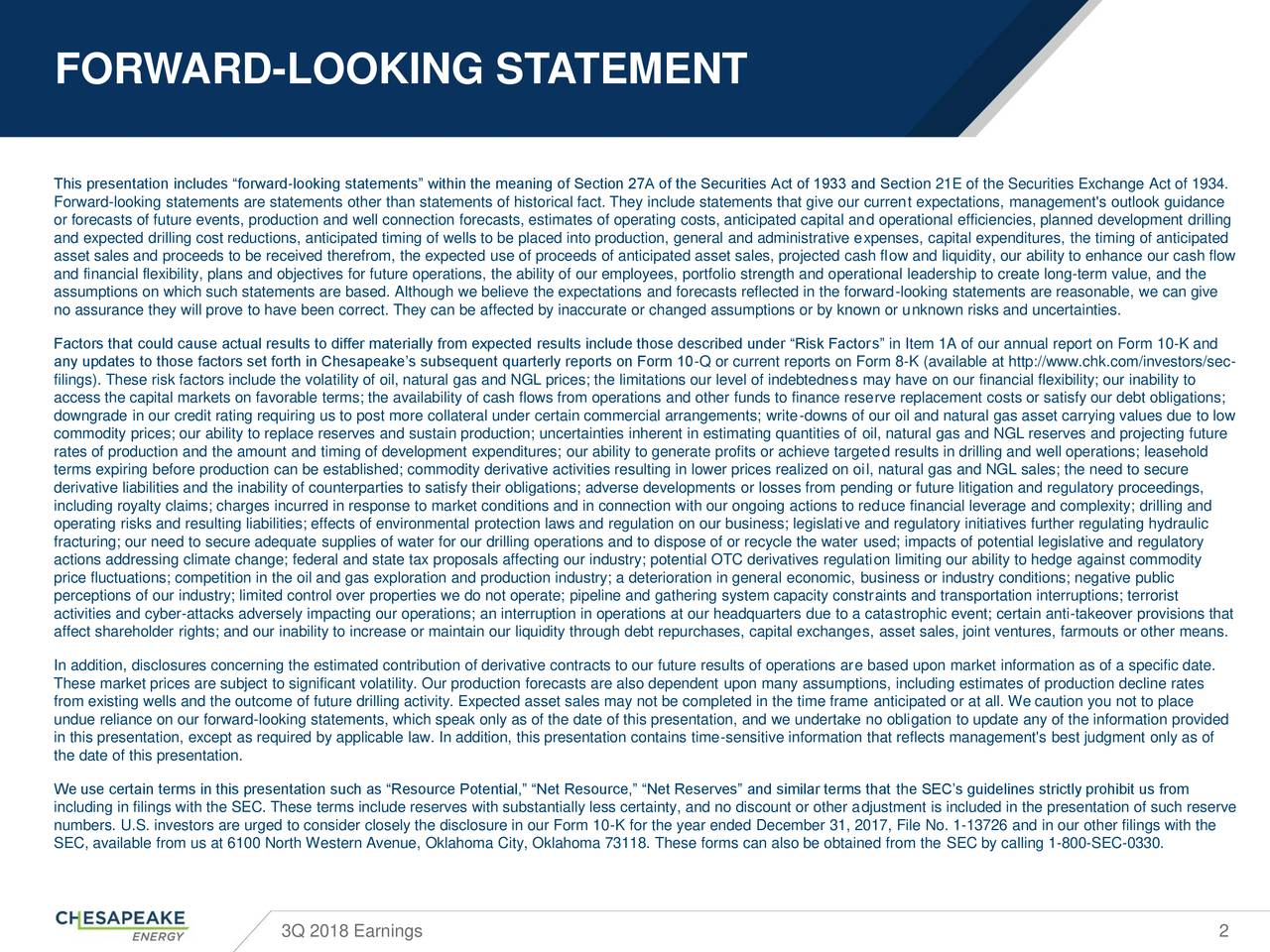 """This presentation includes """"forward-looking statements"""" within the meaning of Section 27A of the Securities Act of 1933 and Section 21E of the Securities Exchange Act of 1934. Forward-looking statements are statements other than statements of historical fact. They include statements that give our current expectations, management's outlook guidance or forecasts of future events, production and well connection forecasts, estimates of operating costs, anticipated capital and operational efficiencies, planned development drilling and expected drilling cost reductions, anticipated timing of wells to be placed into production, general and administrative expenses, capital expenditures, the timing of anticipated asset sales and proceeds to be received therefrom, the expected use of proceeds of anticipated asset sales, projected cash flow and liquidity, our ability to enhance our cash flow and financial flexibility, plans and objectives for future operations, the ability of our employees, portfolio strength and operational leadership to create long-term value, and the assumptions on which such statements are based. Although we believe the expectations and forecasts reflected in the forward-looking statements are reasonable, we can give no assurance they will prove to have been correct. They can be affected by inaccurate or changed assumptions or by known or unknown risks and uncertainties. Factors that could cause actual results to differ materially from expected results include those described under """"Risk Factors"""" in Item 1A of our annual report on Form 10-K and any updates to those factors set forth in Chesapeake's subsequent quarterly reports on Form 10-Q or current reports on Form 8-K (available at http://www.chk.com/investors/sec- filings). These risk factors include the volatility of oil, natural gas and NGL prices; the limitations our level of indebtedness may have on our financial flexibility; our inability to access the capital markets on favorable terms; the availa"""
