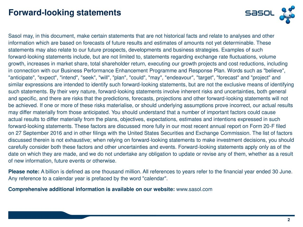 "Sasol may, in this document, make certain statements that are not historical facts and relate to analyses and other information which are based on forecasts of future results and estimates of amounts not yet determinable. These statements may also relate to our future prospects, developments and business strategies. Examples of such forward-looking statements include, but are not limited to, statements regarding exchange rate fluctuations, volume growth, increases in market share, total shareholder return, executing our growth projects and cost reductions, including in connection with our Business Performance Enhancement Programme and Response Plan. Words such as ""believe"", ""anticipate"", ""expect"", ""intend"", ""seek"", ""will"", ""plan"", ""could"", ""may"", ""endeavour"", ""target"", ""forecast"" and ""project"" and similar expressions are intended to identify such forward-looking statements, but are not the exclusive means of identifying such statements. By their very nature, forward-looking statements involve inherent risks and uncertainties, both general and specific, and there are risks that the predictions, forecasts, projections and other forward-looking statements will not be achieved. If one or more of these risks materialise, or should underlying assumptions prove incorrect, our actual results may differ materially from those anticipated. You should understand that a number of important factors could cause actual results to differ materially from the plans, objectives, expectations, estimates and intentions expressed in such forward-looking statements. These factors are discussed more fully in our most recent annual report on Form 20-F filed on 27 September 2016 and in other filings with the United States Securities and Exchange Commission. The list of factors discussed therein is not exhaustive; when relying on forward-looking statements to make investment decisions, you should carefully consider both these factors and other uncertainties and events. Forward-looking statements apply only as of the date on which they are made, and we do not undertake any obligation to update or revise any of them, whether as a result of new information, future events or otherwise. Please note: A billion is defined as one thousand million. All references to years refer to the financial year ended 30 June. Any reference to a calendar year is prefaced by the word ""calendar"". Comprehensive additional information is available on our website: www.sasol.com 2"
