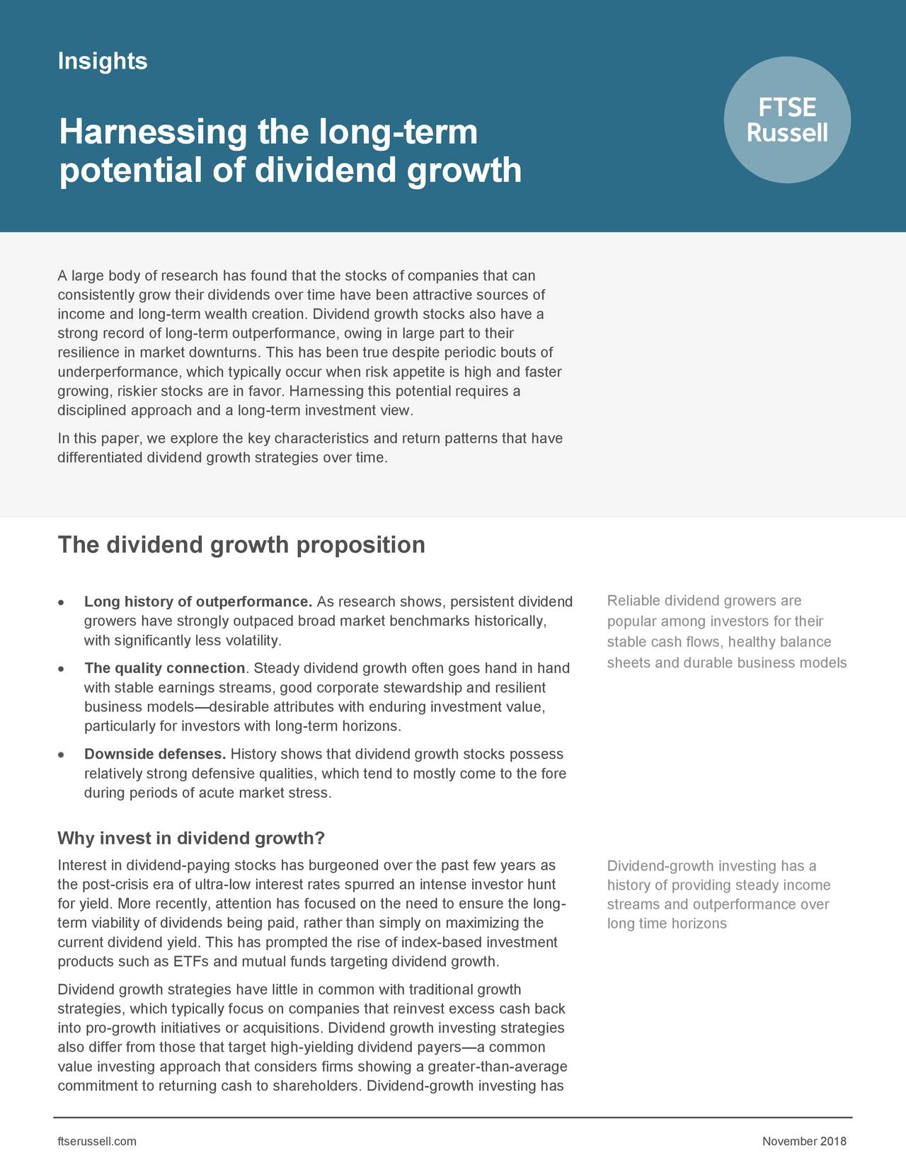 Harnessing the long-term potential of dividend growth A large body of research has found that the stocks of companies that can consistently grow their dividends over time have been attractive sources of income and long-term wealth creation. Dividend growth stocks also have a strong record of long-term outperformance, owing in large part to their resilience in market downturns. This has been true despite periodic bouts of underperformance, which typically occur when risk appetite is high and faster growing, riskier stocks are in favor. Harnessing this potential requires a disciplined approach and a long-term investment view. In this paper, we explore the key characteristics and return patterns that have differentiated dividend growth strategies over time. The dividend growth proposition • Long history of outperformance. As research shows, persistent dividend Reliable dividend growers are growers have strongly outpaced broad market benchmarks historically, popular among investors for their with significantly less volatility. stable cash flows, healthy balance • The quality connection. Steady dividend growth often goes hand in hand sheets and durable business models with stable earnings streams, good corporate stewardship and resilient business models—desirable attributes with enduring investment value, particularly for investors with long-term horizons. • Downside defenses. History shows that dividend growth stocks possess relatively strong defensive qualities, which tend to mostly come to the fore during periods of acute market stress. Why invest in dividend growth? Interest in dividend-paying stocks has burgeoned over the past few years as Dividend-growth investing has a the post-crisis era of ultra-low interest rates spurred an intense investor hunhistory of providing steady income for yield. More recently, attention has focused on the need to ensure the long-streams and outperformance over term viability of dividends being paid, rather than simply on maximizing th