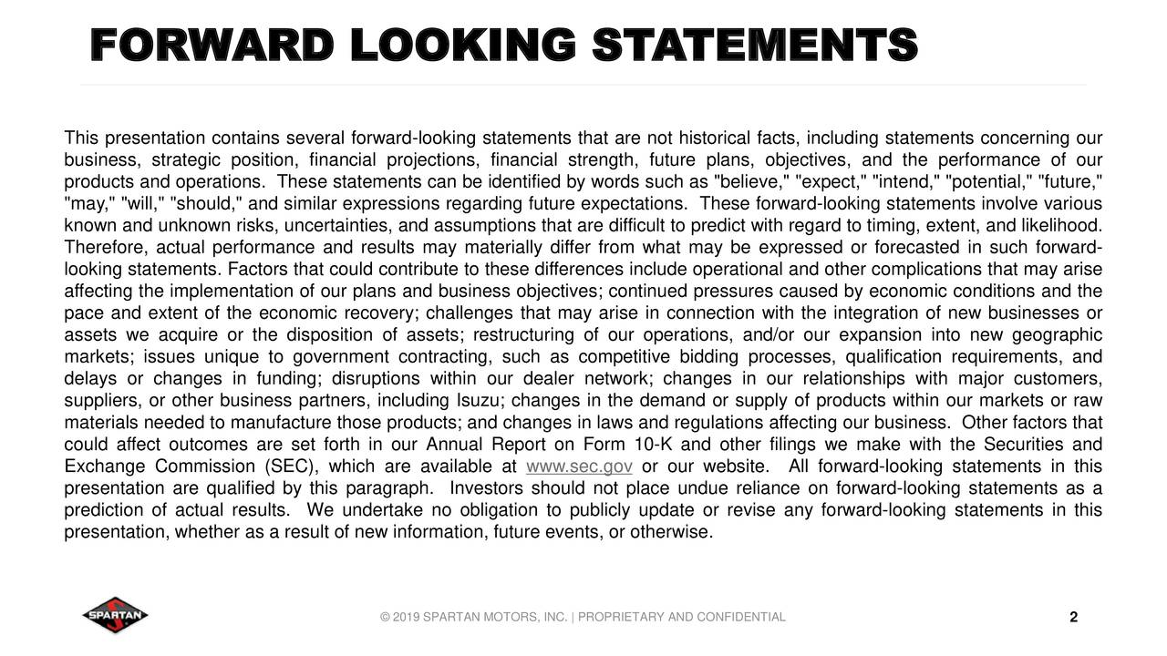 """This presentation contains several forward-looking statements that are not historical facts, including statements concerning our business, strategic position, financial projections, financial strength, future plans, objectives, and the performance of our products and operations. These statements can be identified by words such as """"believe,"""" """"expect,"""" """"intend,"""" """"potential,"""" """"future,"""" """"may,"""" """"will,"""" """"should,"""" and similar expressions regarding future expectations. These forward-looking statements involve various known and unknown risks, uncertainties, and assumptions that are difficult to predict with regard to timing, extent, and likelihood. Therefore, actual performance and results may materially differ from what may be expressed or forecasted in such forward- looking statements. Factors that could contribute to these differences include operational and other complications that may arise affecting the implementation of our plans and business objectives; continued pressures caused by economic conditions and the pace and extent of the economic recovery; challenges that may arise in connection with the integration of new businesses or assets we acquire or the disposition of assets; restructuring of our operations, and/or our expansion into new geographic markets; issues unique to government contracting, such as competitive bidding processes, qualification requirements, and delays or changes in funding; disruptions within our dealer network; changes in our relationships with major customers, suppliers, or other business partners, including Isuzu; changes in the demand or supply of products within our markets or raw materials needed to manufacture those products; and changes in laws and regulations affecting our business. Other factors that could affect outcomes are set forth in our Annual Report on Form 10-K and other filings we make with the Securities and Exchange Commission (SEC), which are available at www.sec.gov or our website. All forward-looking statements in thi"""