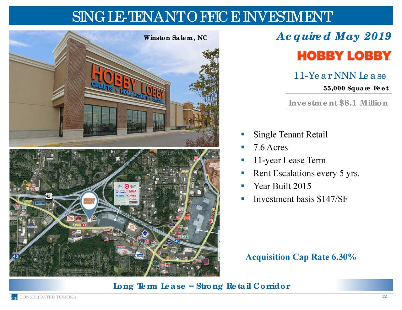 Winston Salem, NC Acquired May 2019 11-Year NNN Lease 55,000 Square Feet Investment $8.1 Million ▪ Single Tenant Retail ▪ 7.6Acres ▪ 11-year Lease Term ▪ Rent Escalations every 5 yrs. ▪ Year Built 2015 ▪ Investment basis $147/SF Acquisition Cap Rate 6.30% Long Term Lease – Strong Retail Corridor CONSOLIDATED TOMOKA 12