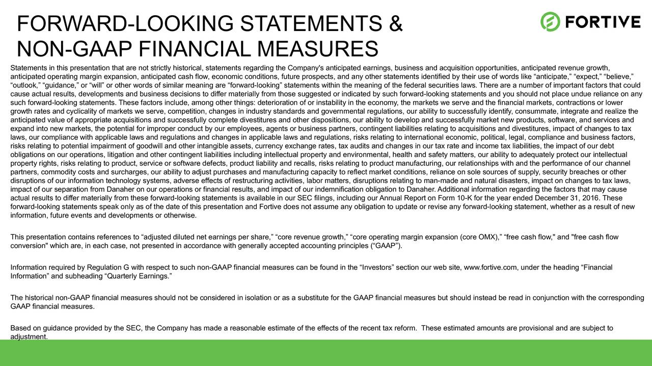 "NON-GAAP FINANCIAL MEASURES Statements in this presentation that are not strictly historical, statements regarding the Company's anticipated earnings, business and acquisition opportunities, anticipated revenue growth, anticipated operating margin expansion, anticipated cash flow, economic conditions, future prospects, and any other statements identified by their use of words like ""anticipate,"" ""expect,"" ""believe,"" ""outlook,"" ""guidance,"" or ""will"" or other words of similar meaning are ""forward-looking"" statements within the meaning of the federal securities laws. There are a number of important factors that could cause actual results, developments and business decisions to differ materially from those suggested or indicated by such forward-looking statements and you should not place undue reliance on any such forward-looking statements. These factors include, among other things: deterioration of or instability in the economy, the markets we serve and the financial markets, contractions or lower growth rates and cyclicality of markets we serve, competition, changes in industry standards and governmental regulations, our ability to successfully identify, consummate, integrate and realize the anticipated value of appropriate acquisitions and successfully complete divestitures and other dispositions, our ability to develop and successfully market new products, software, and services and expand into new markets, the potential for improper conduct by our employees, agents or business partners, contingent liabilities relating to acquisitions and divestitures, impact of changes to tax laws, our compliance with applicable laws and regulations and changes in applicable laws and regulations, risks relating to international economic, political, legal, compliance and business factors, risks relating to potential impairment of goodwill and other intangible assets, currency exchange rates, tax audits and changes in our tax rate and income tax liabilities, the impact of our debt obligations on our operations, litigation and other contingent liabilities including intellectual property and environmental, health and safety matters, our ability to adequately protect our intellectual property rights, risks relating to product, service or software defects, product liability and recalls, risks relating to product manufacturing, our relationships with and the performance of our channel partners, commodity costs and surcharges, our ability to adjust purchases and manufacturing capacity to reflect market conditions, reliance on sole sources of supply, security breaches or other disruptions of our information technology systems, adverse effects of restructuring activities, labor matters, disruptions relating to man-made and natural disasters, impact on changes to tax laws, impact of our separation from Danaher on our operations or financial results, and impact of our indemnification obligation to Danaher. Additional information regarding the factors that may cause actual results to differ materially from these forward-looking statements is available in our SEC filings, including our Annual Report on Form 10-K for the year ended December 31, 2016. These forward-looking statements speak only as of the date of this presentation and Fortive does not assume any obligation to update or revise any forward-looking statement, whether as a result of new information, future events and developments or otherwise. This presentation contains references to ""adjusted diluted net earnings per share,"" ""core revenue growth,"" ""core operating margin expansion (core OMX),"" ""free cash flow,"" and ""free cash flow conversion"" which are, in each case, not presented in accordance with generally accepted accounting principles (""GAAP""). Information required by Regulation G with respect to such non-GAAP financial measures can be found in the ""Investors"" section our web site, www.fortive.com, under the heading ""Financial Information"" and subheading ""Quarterly Earnings."" The historical non-GAAP financial measures should not be considered in isolation or as a substitute for the GAAP financial measures but should instead be read in conjunction with the corresponding GAAP financial measures. Based on guidance provided by the SEC, the Company has made a reasonable estimate of the effects of the recent tax reform. These estimated amounts are provisional and are subject to adjustment."