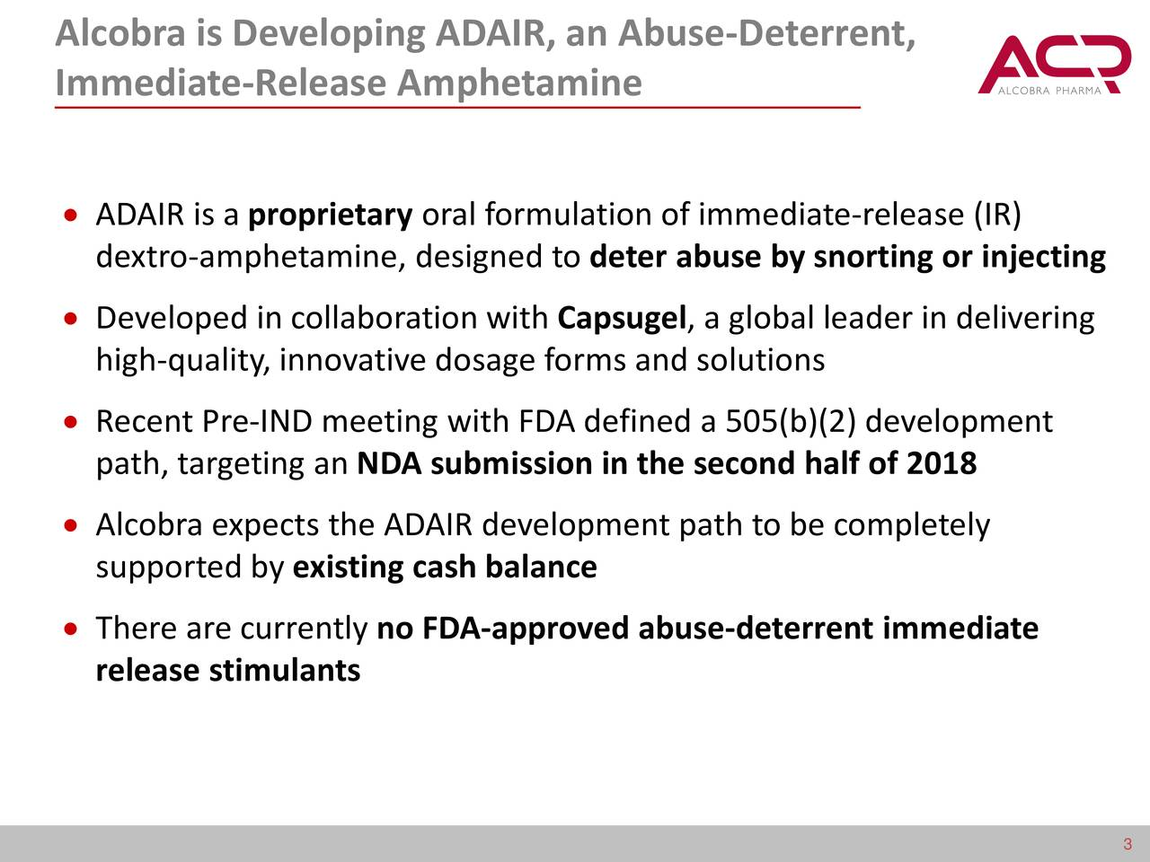 Immediate-Release Amphetamine ADAIR is a proprietary oral formulation of immediate-release (IR) dextro-amphetamine, designed to deter abuse by snorting or injecting Developed in collaboration with Capsugel, a global leader in delivering high-quality, innovative dosage forms and solutions Recent Pre-IND meeting with FDA defined a 505(b)(2) development path, targeting an NDA submission in the second half of 2018 Alcobra expects the ADAIR development path to be completely supported by existing cash balance There are currently no FDA-approved abuse-deterrent immediate release stimulants