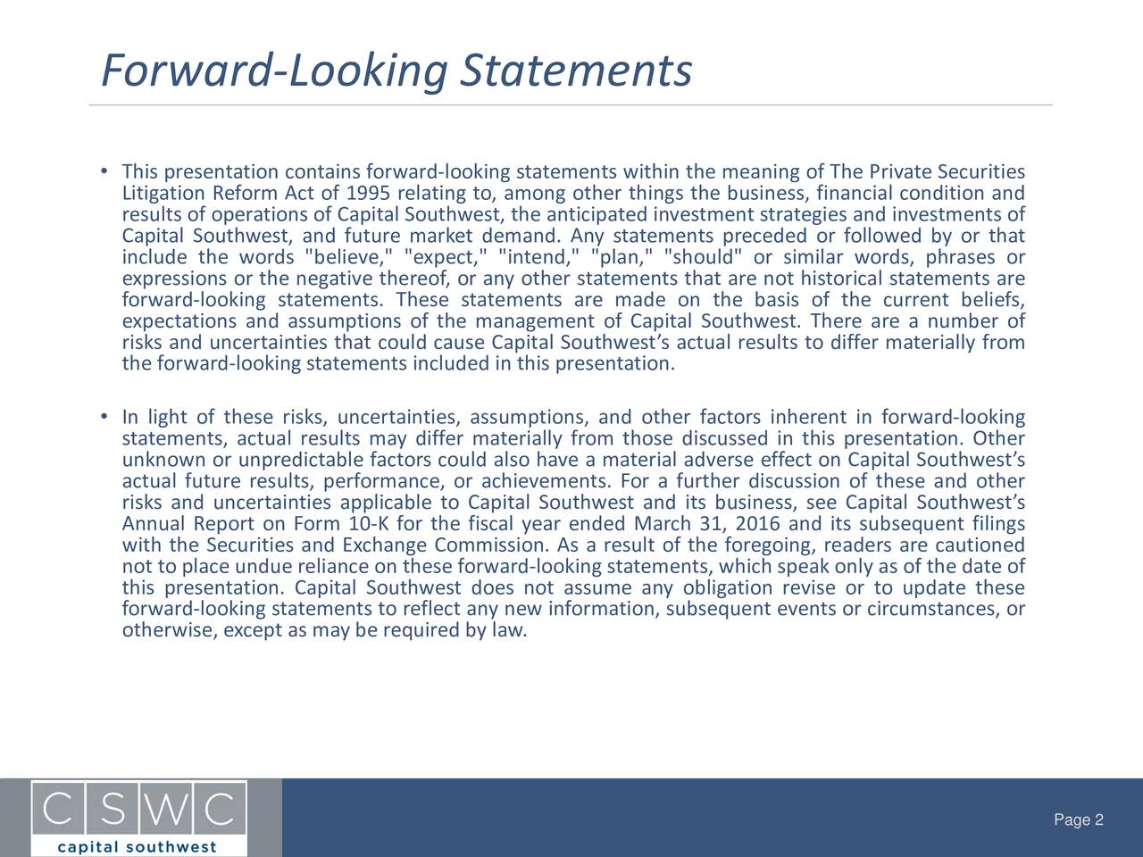 "This presentation containsforward-looking statements within the meaning of The PrivateSecurities Litigation ReformAct of 1995 relating to, among other things the business, financial condition and Capital Southwest, and future market demand. Any statements preceded or followed by or thatments of include the words ""believe,"" ""expect,"" ""intend,"" ""plan,"" ""should"" or similar words, phrases or expressions or the negative thereof, or any other statements that are not historical statements are forward-looking statements. These statements are made on the basis of the current beliefs, expectations and assumptions of the management of Capital Southwest. There are a number of risks and uncertainties that could cause Capital Southwests actual results to differmaterially from the forward-looking statements included in this presentation. In light of these risks, uncertainties, assumptions, and other factors inherent in forward-looking statements, actual results may differ materially from those discussed in this presentation. Other unknown or unpredictable factorscould also have a material adverse effecton Capital Southwests actual future results, performance, or achievements. For a further discussion of these and other risks and uncertainties applicable to Capital Southwest and its business, see Capital Southwests Annual Report on Form 10-K for the fiscal year ended March 31, 2016 and its subsequent filings with the Securities and Exchange Commission. As a result of the foregoing,readers are cautioned not to place undue relianceon these forward-looking statements,which speak only as of the dateof this presentation. Capital Southwest does not assume any obligation revise or to update these otherwise, except as maybe requiredby law.ew information, subsequent eventsor circumstances, or Page 2"
