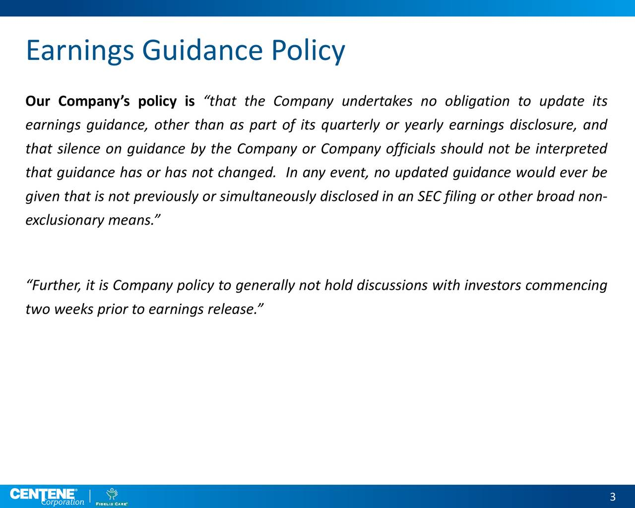 Our Companys policy is that the Company undertakes no obligation to update its earnings guidance, other than as part of its quarterly or yearly earnings disclosure, and that silence on guidance by the Company or Company officials should not be interpreted that guidance has or has not changed. In any event, no updated guidance would ever be given that is not previously or simultaneously disclosed in an SEC filing or other broad non- exclusionary means. Further, it is Company policy to generally not hold discussions with investors commencing two weeks prior to earnings release.