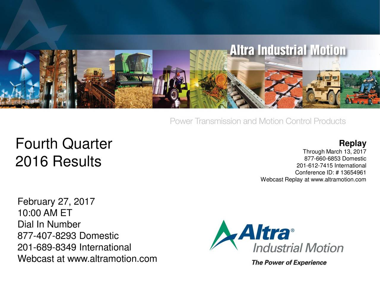 Fourth Quarter Through March 13, 2017 877-660-6853 Domestic 2016 Results 201-612-7415 International Webcast Replay at www.altramotion.com February 27, 2017 10:00 AM ET Dial In Number 877-407-8293 Domestic 201-689-8349 International Webcast at www.altramotion.com