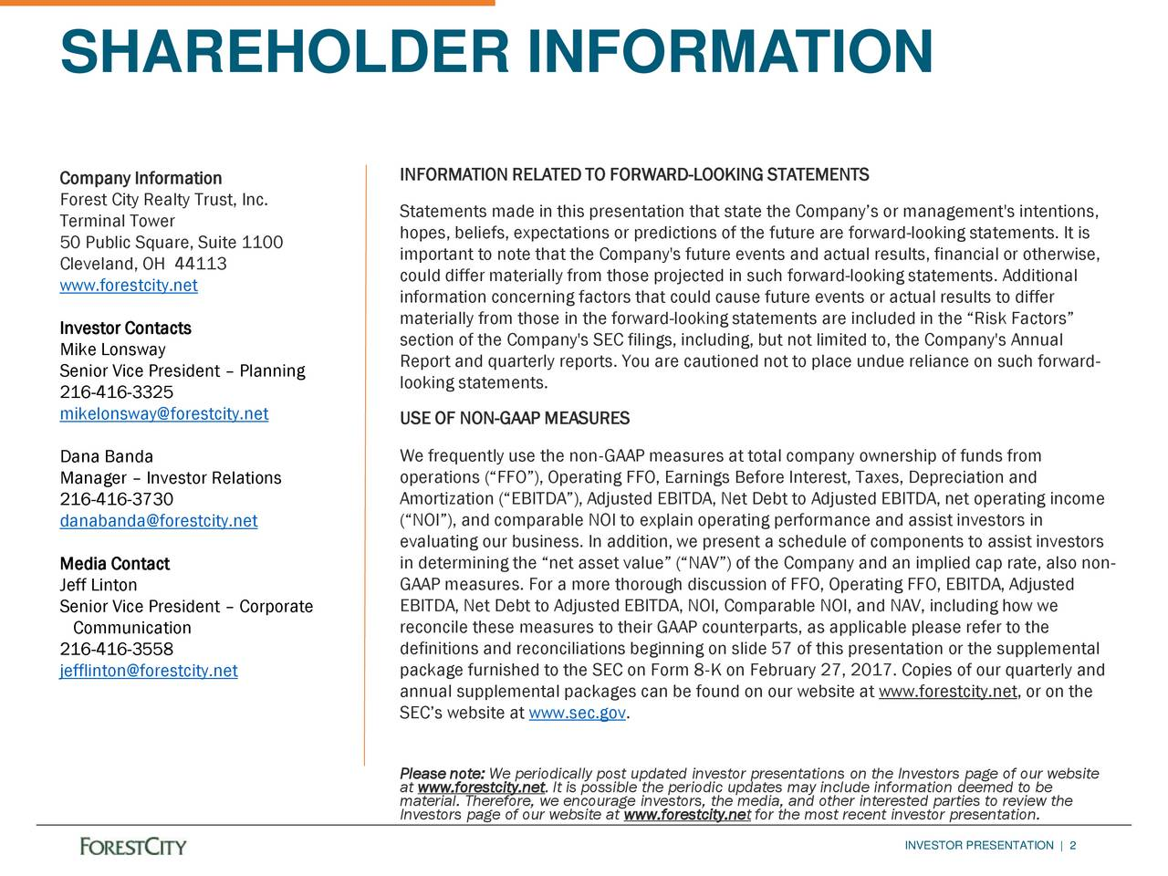 Company Information INFORMATION RELATED TO FORWARD-LOOKING STATEMENTS Forest City Realty Trust, Inc. Terminal Tower Statements made in this presentation that state the Companys or management's intentions, hopes, beliefs, expectations or predictions of the future are forward-looking statements. It is 50 Public Square, Suite 1100 important to note that the Company's future events and actual results, financial or otherwise, Cleveland, OH 44113 could differ materially from those projected in such forward-looking statements. Additional www.forestcity.net information concerning factors that could cause future events or actual results to differ Investor Contacts materially from those in the forward-looking statements are included in the Risk Factors Mike Lonsway section of the Company's SEC filings, including, but not limited to, the Company's Annual Report and quarterly reports. You are cautioned not to place undue reliance on such forward- Senior Vice President  Planning looking statements. 216-416-3325 mikelonsway@forestcity.net USE OF NON-GAAP MEASURES Dana Banda We frequently use the nonGAAP measures at total company ownership of funds from operations (FFO), Operating FFO, Earnings Before Interest, Taxes, Depreciation and Manager  Investor Relations 216-416-3730 Amortization (EBITDA), Adjusted EBITDA, Net Debt to Adjusted EBITDA, net operating income danabanda@forestcity.net (NOI), and comparable NOI to explain operating performance and assist investors in evaluating our business. In addition, we present a schedule of components to assist investors Media Contact in determining the net asset value (NAV) of the Company and an implied cap rate, also non- Jeff Linton GAAP measures. For a more thorough discussion of FFO, Operating FFO, EBITDA, Adjusted EBITDA, Net Debt to Adjusted EBITDA, NOI, Comparable NOI, and NAV, including how we Senior Vice President  Corporate Communication reconcile these measures to their GAAP counterparts, as applicable please refer to the 216-416-3558 definitions and reconciliations beginning on slide 57 of this presentation or the supplemental jefflinton@forestcity.net package furnished to the SEC on Form 8K on February 27, 2017. Copies of our quarterly and annual supplemental packages can be found on our website at www.forestcity.net, or on the SECs website at www.sec.gov. at www.forestcity.net. It is possible the periodic updates may include information deemed to beebsite material. Therefore, we encourage investors, the media, and other interested parties to review the Investors page of our website at www.forestcity.net for the most recent investor presentation. INVESTOR PRESENTATION | 2