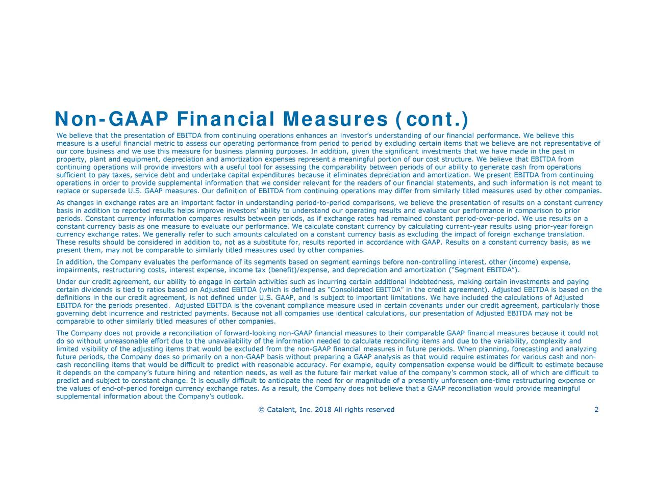 """-period. We usther (income) expense,enmeasureates for various cash and non- formance. We believe thisA fromforeign exchange translation.n stock, all of which are difficult to present EBITDA from ca constant currency basis, as weITlanning, forecasting and analyzingingfule we believe arand such information is not meant to ded the calculations of Adjustedomplexity and to generate cash from operationsison to priorin investments and payien one-time restructuring expense or re non-controlling interest, o erstanding of our finons, we believe the presentation certain covenants under our credi eqet value of the company's common gful portion of our cost structure. We rates had remained constant pecal calculatioGAAP analysis as that would require estim tant currency by calculating current-year operations may differ frod depreciation and amortization (""""Segment EB tant currency basis as excluding the impact of for or magnitude of a presently unforese as """"Consolidated EBITDA"""" in the credit agreement based on segment earnings befo ions enhances an investor's und rmance from period to period by excluding certain items thatrtization. We anding period-to-period covities nant compliance measuras well as the future fair markki ability to understand our operating results and reasonable accuracy. For example,18 All rights reserved ool for assessing the comparability between periods of our ability es results between periods, as if exchangeer companies. and amortizOur definitevaluate our performance. We calculate conss reported in accordance with GAAP. Results on is equally difficult to anticipate the need expense, income tax (benefit)/expense, an rally refer to such amounts calculated on a cons ed measures of other companies. debt and undertake capital expend os based on Adjusted EBITDA (which is defined We believe that the presentation of EpreIn additicerdaEBIgocomTphaealimited itpretdictaluessobfenctdofconrsitoadneaingec.rrency exchange rates. As a result, the Company does not believe t"""