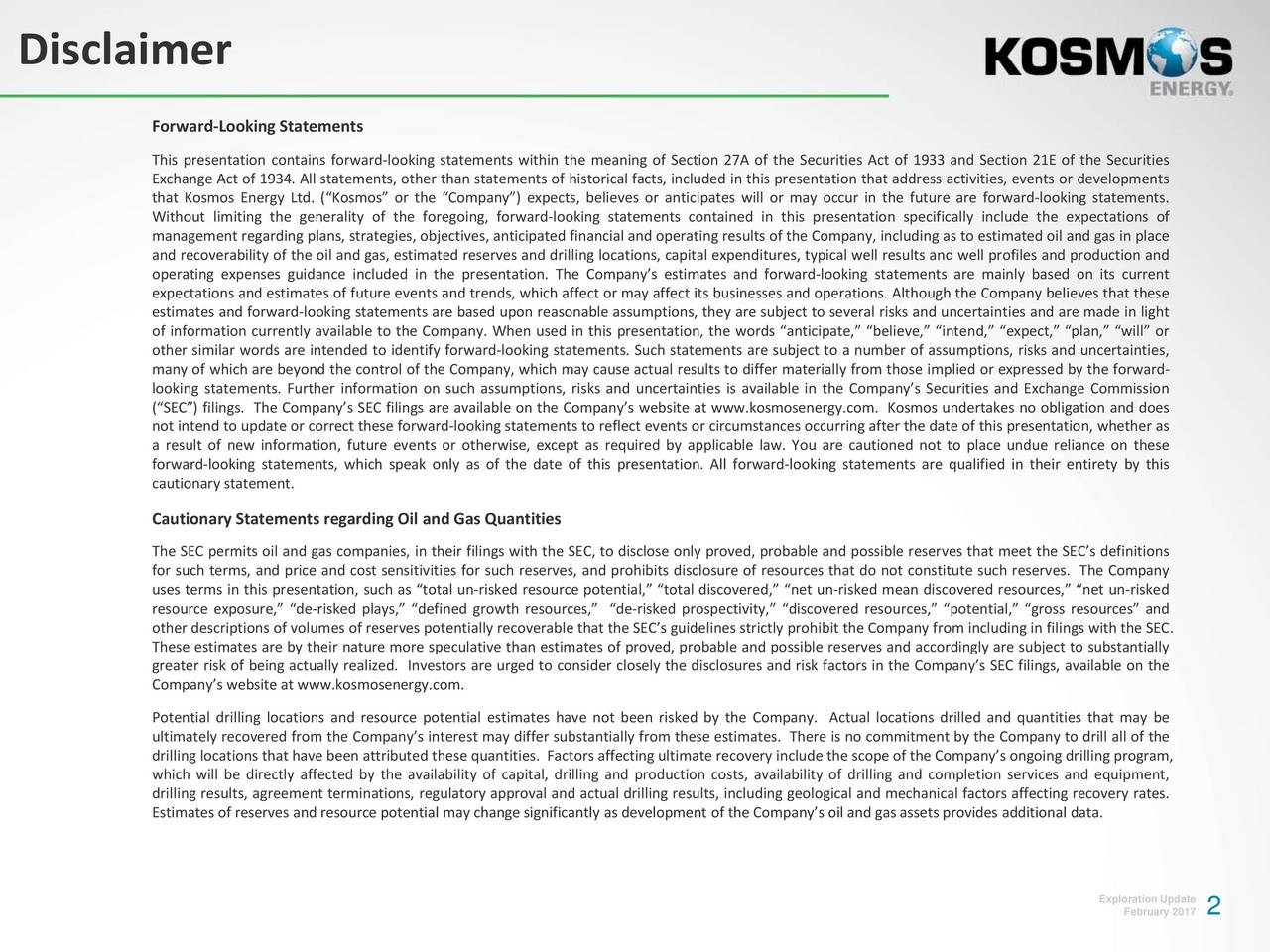 Forward-Looking Statements This presentation contains forward-looking statements within the meaning of Section 27A of the Securities Act of 1933 and Section 21E of the Securities Exchange Act of 1934. All statements, other than statements of historical facts, included in this presentation that address activities, events or developments that Kosmos Energy Ltd. (Kosmos or the Company) expects, believes or anticipates will or may occur in the future are forward-looking statements. Without limiting the generality of the foregoing, forward-looking statements contained in this presentation specifically include the expectations of management regarding plans, strategies, objectives, anticipated financial and operating results of the Company, including as to estimated oil and gas in place and recoverability of the oil and gas, estimated reserves and drilling locations, capital expenditures, typical well results and well profiles and production and operating expenses guidance included in the presentation. The Companys estimates and forward-looking statements are mainly based on its current expectations and estimates of future events and trends, which affect or may affect its businesses and operations. Although the Company believes that these estimates and forward-looking statements are based upon reasonable assumptions, they are subject to several risks and uncertainties and are made in light of information currently available to the Company. When used in this presentation, the words anticipate, believe, intend, expect, plan, will or other similar words are intended to identify forward-looking statements. Such statements are subject to a number of assumptions, risks and uncertainties, many of which are beyond the control of the Company, which may cause actual results to differ materially from those implied or expressed by the forward- looking statements. Further information on such assumptions, risks and uncertainties is available in the Companys Securities and Exchange Commi
