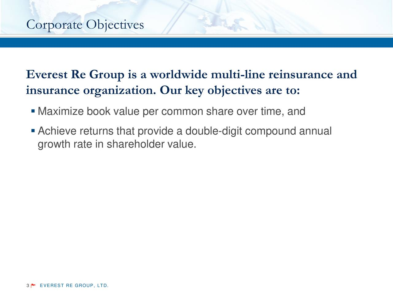 Everest Re Group is a worldwide multi-line reinsurance and insurance organization. Our key objectives are to: Maximize book value per common share over time, and Achieve returns that provide a double-digit compound annual growth rate in shareholder value. 3 EVEREST RE GROUP, LTD.
