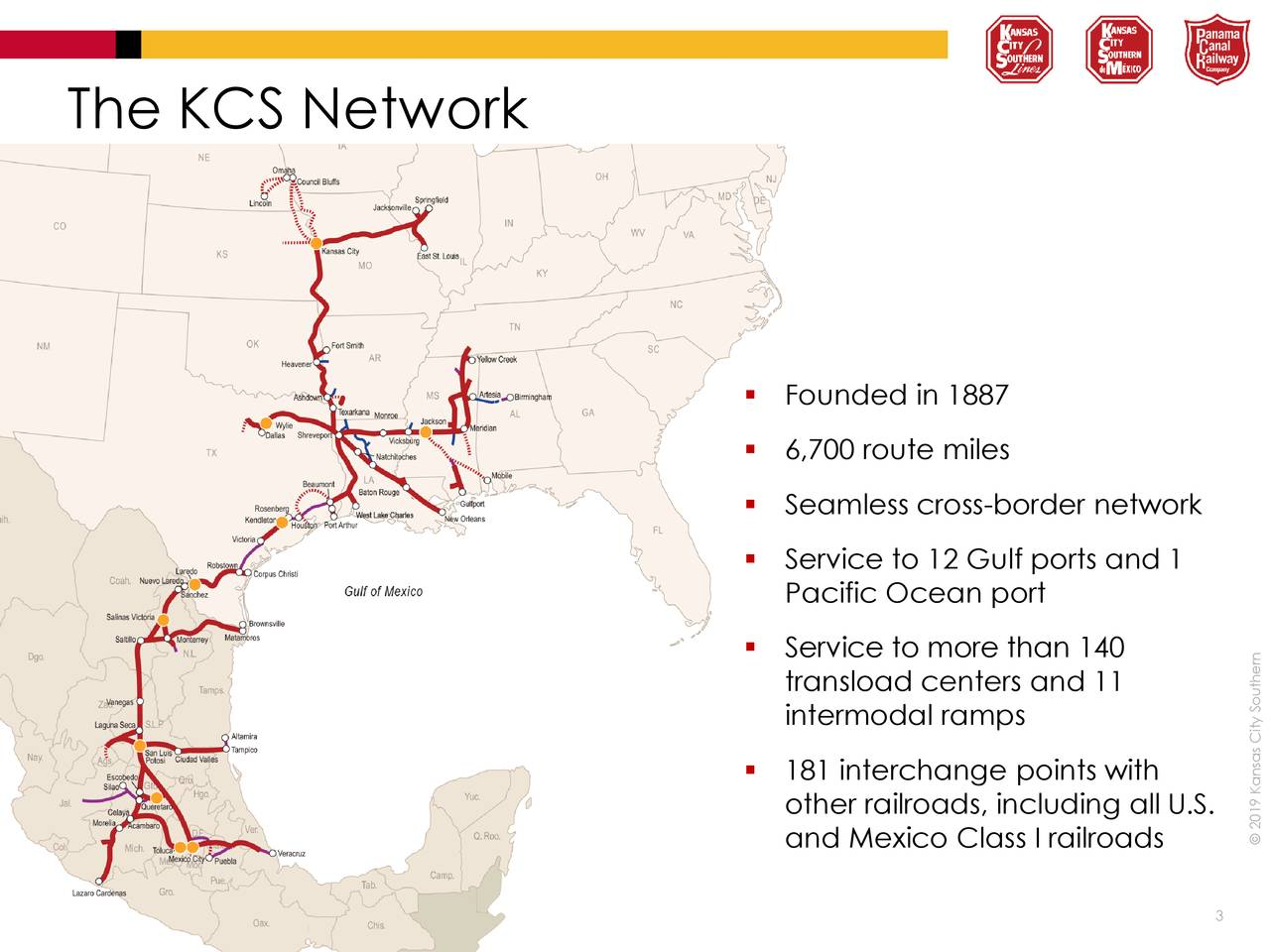  Founded in 1887  6,700 route miles  Seamless cross-border network  Service to 12 Gulf ports and 1 Pacific Ocean port  Service to more than 140 transload centers and 11 intermodal ramps  181 interchange points with other railroads, including all U.S. and Mexico Class I railroads © 2019 Kansas City Southern 3
