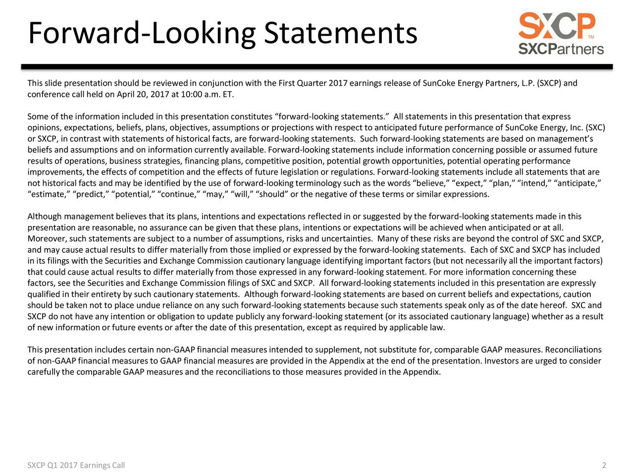 This slide presentation should be reviewedin conjunction with the First Quarter 2017 earnings release of SunCoke Energy Partners, L.P. (SXCP) and conference call held on April 20, 2017 at 10:00 a.m. ET. Some of the information included in this presentation constitutes forward-looking statements. All statements in this presentation that express opinions, expectations, beliefs, plans, objectives, assumptions or projections with respect to anticipated future performance of SunCoke Energy, Inc. (SXC) or SXCP, in contrast with statements of historical facts, are forward-lookingstatements. Such forward-lookingstatements are based on managements beliefs and assumptions and on information currently available. Forward-lookingstatements include information concerning possible or assumed future results of operations, business strategies, financing plans, competitive position, potential growth opportunities, potential operating performance improvements, the effects of competition and the effects of future legislation or regulations. Forward-looking statements include all statements that are not historical facts and may be identified by the use of forward-lookingterminology such as the words believe, expect, plan, intend, anticipate, estimate, predict, potential, continue, may, will, should or the negative of these terms or similar expressions. Although management believes that its plans, intentions and expectations reflected in or suggested by the forward-lookingstatements made in this presentation are reasonable, no assurance can be given that these plans, intentions or expectations will be achieved when anticipated or at all. Moreover, such statements are subject to a number of assumptions, risks and uncertainties. Many of these risks are beyond the control of SXC and SXCP, and may cause actual results to differ materially from those implied or expressed by the forward-lookingstatements. Each of SXC and SXCP has included in its filings with the Securities and Exchange Commiss