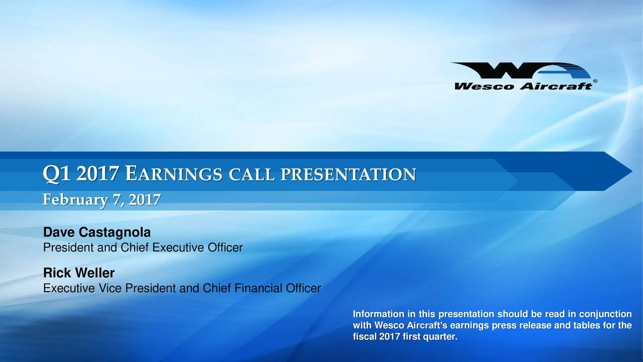 February 7, 2017 Dave Castagnola President and Chief Executive Officer Rick Weller Executive Vice President and Chief Financial Officer with Wesco Aircrafts earnings press release and tables for the fiscal 2017 first quarter.