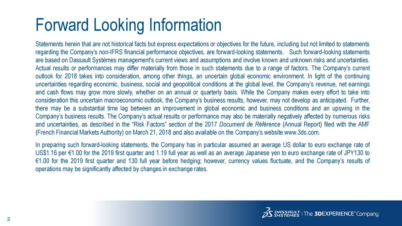 """Statements herein that are not historical facts but express expectations or objectives for the future, including but not limited to statements regarding the Company's non-IFRS financial performance objectives, are forward-looking statements. Such forward-looking statements are based on Dassault Systèmes management's currentviews and assumptions and involve known and unknown risks and uncertainties. Actual results or performances may differ materially from those in such statements due to a range of factors. The Company's current outlook for 2018 takes into consideration, among other things, an uncertain global economic environment. In light of the continuing uncertainties regarding economic, business, social and geopolitical conditions at the global level, the Company's revenue, net earnings and cash flows may grow more slowly, whether on an annual or quarterly basis. While the Company makes every effort to take into consideration this uncertain macroeconomic outlook, the Company's business results, however, may not develop as anticipated. Further, there may be a substantial time lag between an improvement in global economic and business conditions and an upswing in the Company's business results. The Company's actual results or performance may also be materially negatively affected by numerous risks and uncertainties, as described in the """"Risk Factors"""" section of the 2017 Document de Référence (Annual Report) filed with the AMF (French Financial MarketsAuthority) on March 21, 2018 and also available on the Company's website www.3ds.com. In preparing such forward-looking statements, the Company has in particular assumed an average US dollar to euro exchange rate of US$1.16 per €1.00 for the 2019 first quarter and 1.19 full year as well as an average Japanese yen to euro exchange rate of JPY130 to €1.00 for the 2019 first quarter and 130 full year before hedging; however, currency values fluctuate, and the Company's results of operations may be significantly affected """