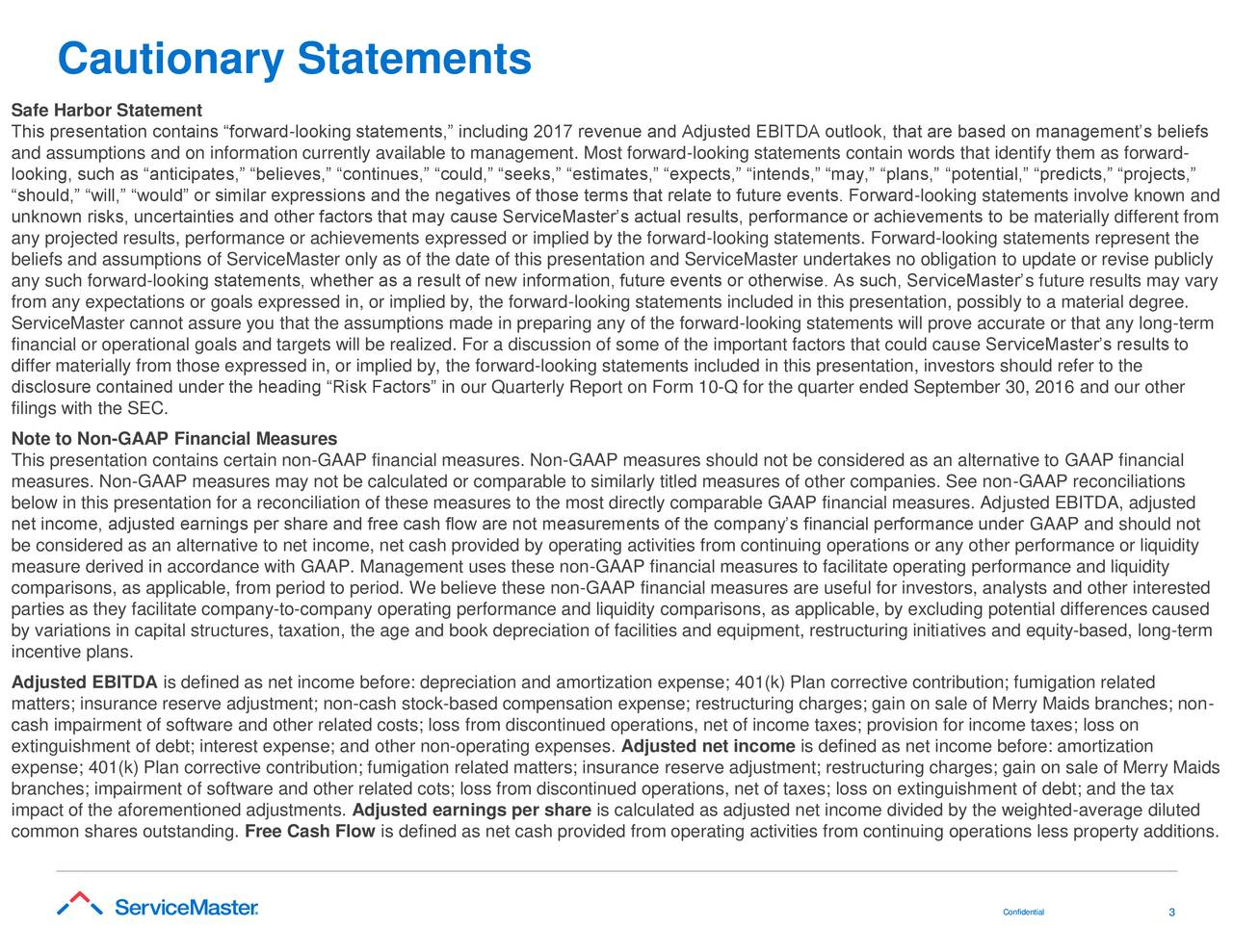 Safe Harbor Statement This presentation contains forward-looking statements, including 2017 revenue and Adjusted EBITDA outlook, that are based on managements beliefs and assumptions and on information currently available to management. Most forward-looking statements contain words that identify them as forward- looking, such as anticipates, believes, continues, could, seeks, estimates, expects, intends, may, plans, potential, predicts, projects, should, will, would or similar expressions and the negatives of those terms that relate to future events. Forward-looking statements involve known and unknown risks, uncertainties and other factors that may cause ServiceMasters actual results, performance or achievements to be materially different from any projected results, performance or achievements expressed or implied by the forward-looking statements. Forward-looking statements represent the beliefs and assumptions of ServiceMaster only as of the date of this presentation and ServiceMaster undertakes no obligation to update or revise publicly any such forward-looking statements, whether as a result of new information, future events or otherwise. As such, ServiceMasters future results may vary from any expectations or goals expressed in, or implied by, the forward-looking statements included in this presentation, possibly to a material degree. ServiceMaster cannot assure you that the assumptions made in preparing any of the forward-looking statements will prove accurate or that any long-term financial or operational goals and targets will be realized. For a discussion of some of the important factors that could cause ServiceMasters results to differ materially from those expressed in, or implied by, the forward-looking statements included in this presentation, investors should refer to the disclosure contained under the heading Risk Factors in our Quarterly Report on Form 10-Q for the quarter ended September 30, 2016 and our other filings with the SEC. Note to Non-GAAP