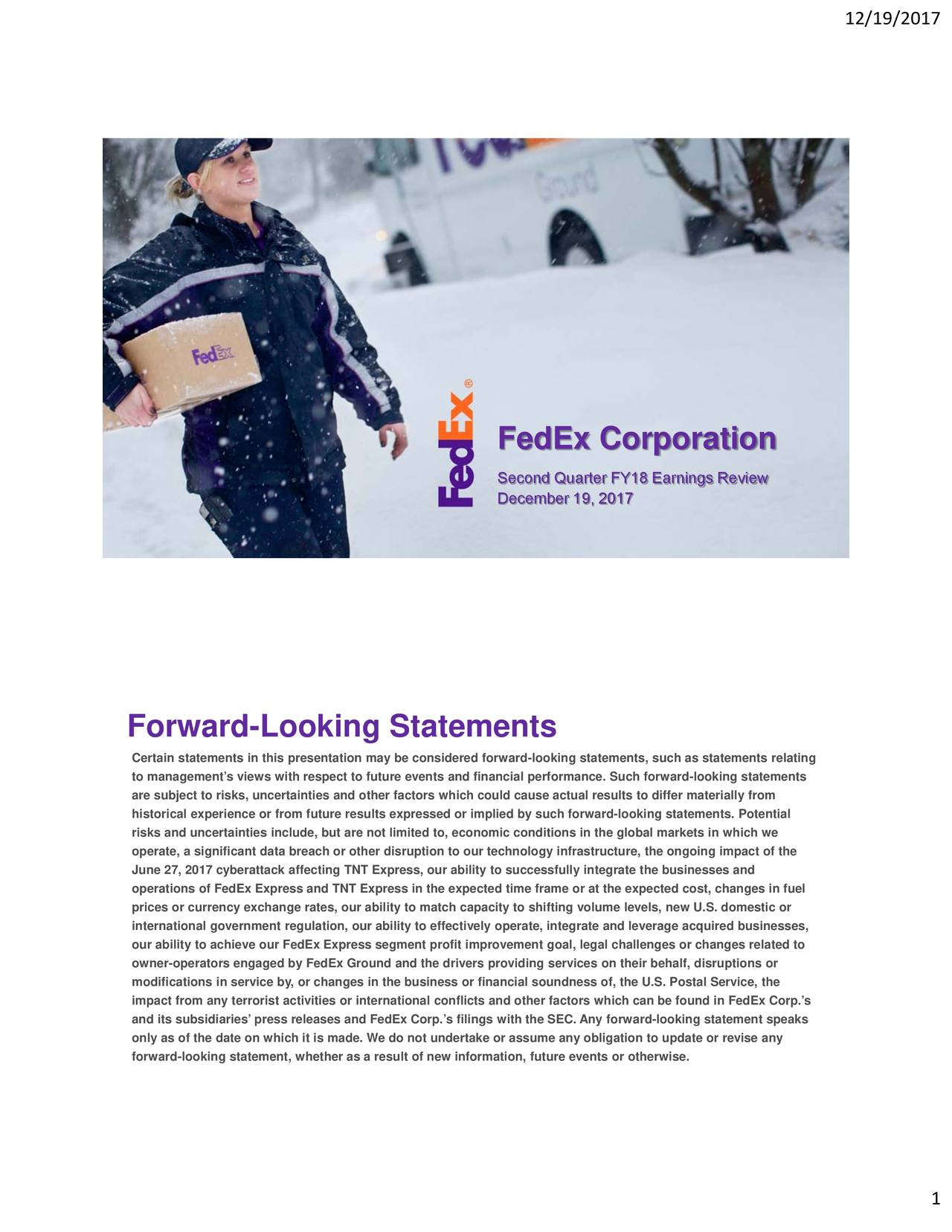 FedEx Corporation Second Quarter FY18 Earnings Review December 19, 2017 Forward-Looking Statements Certain statements in this presentation may be considered forward-looking statements, such as statements relating to management's views with respect to future events and financial performance. Such forward-looking statements are subject to risks, uncertainties and other factors which could cause actual results to differ materially from historical experience or from future results expressed or implied by such forward-looking statements. Potential risks and uncertainties include, but are not limited to, economic conditions in the global markets in which we operate, a significant data breach or other disruption to our technology infrastructure, the ongoing impact of the June 27, 2017 cyberattack affecting TNT Express, our ability to successfully integrate the businesses and operations of FedEx Express and TNT Express in the expected time frame or at the expected cost, changes in fuel prices or currency exchange rates, our ability to match capacity to shifting volume levels, new U.S. domestic or international government regulation, our ability to effectively operate, integrate and leverage acquired businesses, our ability to achieve our FedEx Express segment profit improvement goal, legal challenges or changes related to owner-operators engaged by FedEx Ground and the drivers providing services on their behalf, disruptions or modifications in service by, or changes in the business or financial soundness of, the U.S. Postal Service, the impact from any terrorist activities or international conflicts and other factors which can be found in FedEx Corp.'s and its subsidiaries' press releases and FedEx Corp.'s filings with the SEC. Any forward-looking statement speaks only as of the date on which it is made. We do not undertake or assume any obligation to update or revise any forward-looking statement, whether as a result of new information, future events or otherwise. 1