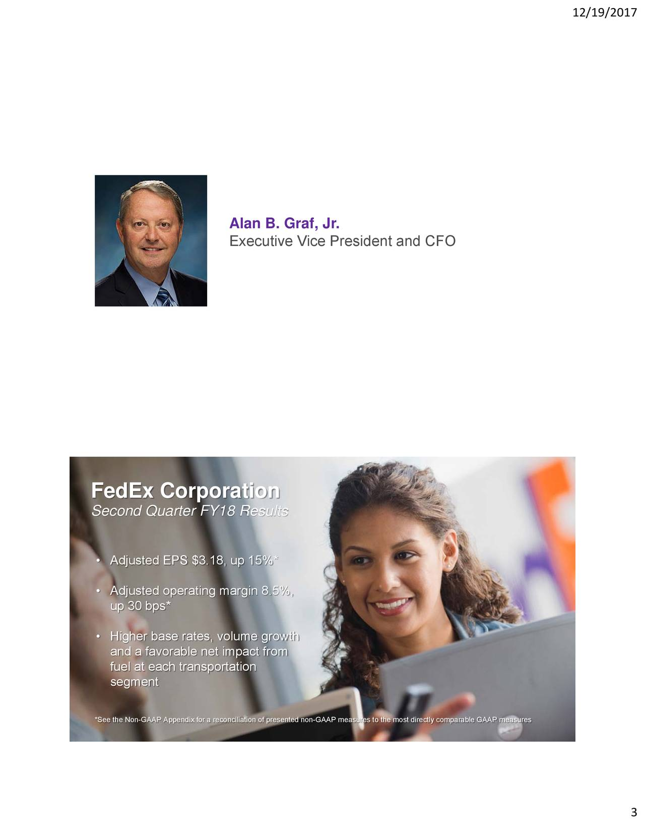 Alan B. Graf, Jr. Executive Vice President and CFO FedEx Corporation Second Quarter FY18 Results • Adjusted EPS $3.18, up 15%* • Adjusted operating margin 8.5%, up 30 bps* • Higher base rates, volume growth and a favorable net impact from fuel at each transportation segment *See the Non-GAAP Appendix for a reconciliation of presented non-GAAP measures to the most directly comparable GAAP measures 3