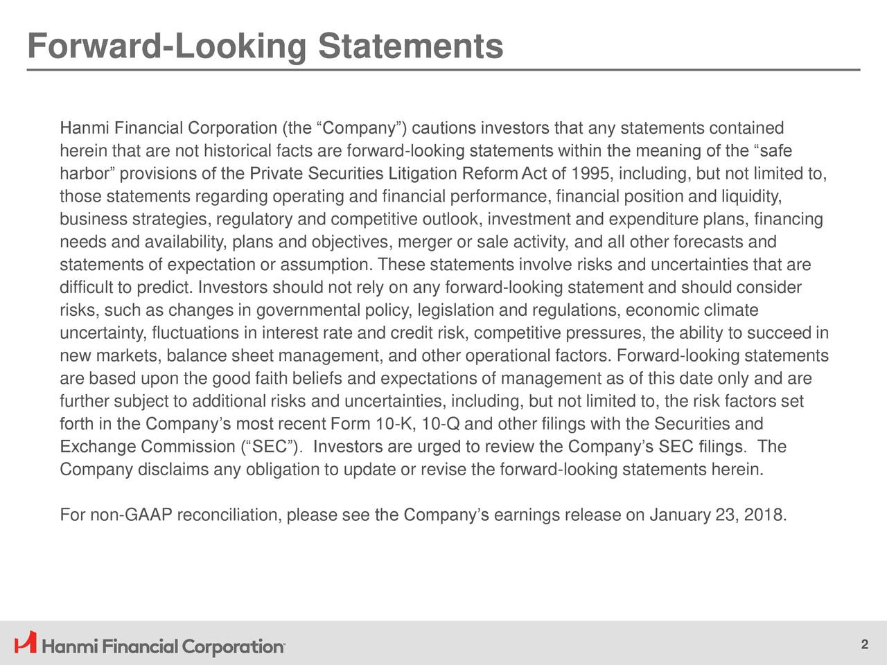 """Hanmi Financial Corporation (the """"Company"""") cautions investors that any statements contained herein that are not historical facts are forward-looking statements within the meaning of the """"safe harbor"""" provisions of the Private Securities Litigation Reform Act of 1995, including, but not limited to, those statements regarding operating and financial performance, financial position and liquidity, business strategies, regulatory and competitive outlook, investment and expenditure plans, financing needs and availability, plans and objectives, merger or sale activity, and all other forecasts and statements of expectation or assumption. These statements involve risks and uncertainties that are difficult to predict. Investors should not rely on any forward-looking statement and should consider risks, such as changes in governmental policy, legislation and regulations, economic climate uncertainty, fluctuations in interest rate and credit risk, competitive pressures, the ability to succeed in new markets, balance sheet management, and other operational factors. Forward-looking statements are based upon the good faith beliefs and expectations of management as of this date only and are further subject to additional risks and uncertainties, including, but not limited to, the risk factors set forth in the Company's most recent Form 10-K, 10-Q and other filings with the Securities and Exchange Commission (""""SEC""""). Investors are urged to review the Company's SEC filings. The Company disclaims any obligation to update or revise the forward-looking statements herein. For non-GAAP reconciliation, please see the Company's earnings release on January 23, 2018. 2"""