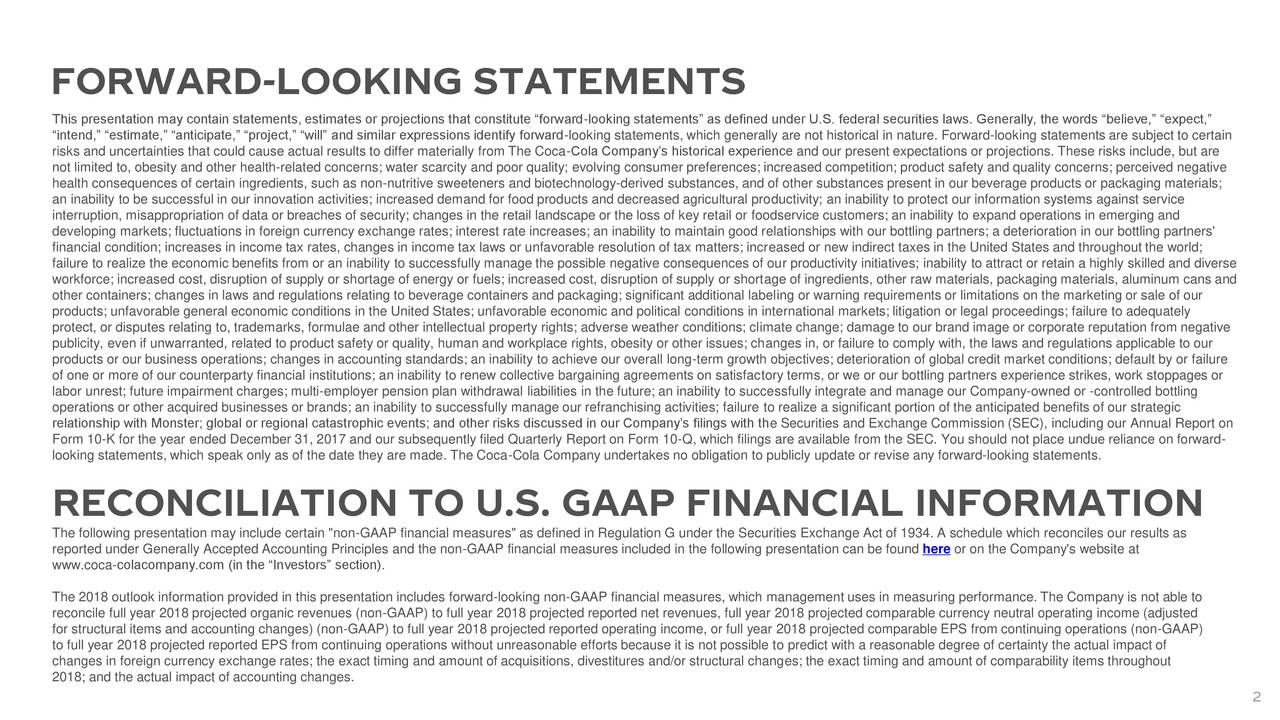 "This presentation may contain statements, estimates or projections that constitute ""forward-looking statements"" as defined under U.S. federal securities laws. Generally, the words ""believe,"" ""expect,"" ""intend,"" ""estimate,"" ""anticipate,"" ""project,"" ""will"" and similar expressions identify forward-looking statements, which generally are not historical in nature. Forward-looking statements are subject to certain risks and uncertainties that could cause actual results to differ materially from The Coca-Cola Company's historical experience and our present expectations or projections. These risks include, but are not limited to, obesity and other health-related concerns; water scarcity and poor quality; evolving consumer preferences; increased competition; product safety and quality concerns; perceived negative health consequences of certain ingredients, such as non-nutritive sweeteners and biotechnology-derived substances, and of other substances present in our beverage products or packaging materials; an inability to be successful in our innovation activities; increased demand for food products and decreased agricultural productivity; an inability to protect our information systems against service interruption, misappropriation of data or breaches of security; changes in the retail landscape or the loss of key retail or foodservice customers; an inability to expand operations in emerging and developing markets; fluctuations in foreign currency exchange rates; interest rate increases; an inability to maintain good relationships with our bottling partners; a deterioration in our bottling partners' financial condition; increases in income tax rates, changes in income tax laws or unfavorable resolution of tax matters; increased or new indirect taxes in the United States and throughout the world; failure to realize the economic benefits from or an inability to successfully manage the possible negative consequences of our productivity initiatives; inability to attract or retain a highly skilled and diverse workforce; increased cost, disruption of supply or shortage of energy or fuels; increased cost, disruption of supply or shortage of ingredients, other raw materials, packaging materials, aluminum cans and other containers; changes in laws and regulations relating to beverage containers and packaging; significant additional labeling or warning requirements or limitations on the marketing or sale of our products; unfavorable general economic conditions in the United States; unfavorable economic and political conditions in international markets; litigation or legal proceedings; failure to adequately protect, or disputes relating to, trademarks, formulae and other intellectual property rights; adverse weather conditions; climate change; damage to our brand image or corporate reputation from negative publicity, even if unwarranted, related to product safety or quality, human and workplace rights, obesity or other issues; changes in, or failure to comply with, the laws and regulations applicable to our products or our business operations; changes in accounting standards; an inability to achieve our overall long-term growth objectives; deterioration of global credit market conditions; default by or failure of one or more of our counterparty financial institutions; an inability to renew collective bargaining agreements on satisfactory terms, or we or our bottling partners experience strikes, work stoppages or labor unrest; future impairment charges; multi-employer pension plan withdrawal liabilities in the future; an inability to successfully integrate and manage our Company-owned or -controlled bottling operations or other acquired businesses or brands; an inability to successfully manage our refranchising activities; failure to realize a significant portion of the anticipated benefits of our strategic relationship with Monster; global or regional catastrophic events; and other risks discussed in our Company's filings with the Securities and Exchange Commission (SEC), including our Annual Report on Form 10-K for the year ended December 31, 2017 and our subsequently filed Quarterly Report on Form 10-Q, which filings are available from the SEC. You should not place undue reliance on forward- looking statements, which speak only as of the date they are made. The Coca-Cola Company undertakes no obligation to publicly update or revise any forward-looking statements. RECONCILIATION TO U.S. GAAP FINANCIAL INFORMATION The following presentation may include certain ""non-GAAP financial measures"" as defined in Regulation G under the Securities Exchange Act of 1934. A schedule which reconciles our results as reported under Generally Accepted Accounting Principles and the non-GAAP financial measures included in the following presentation can be found here or on the Company's website at www.coca-colacompany.com (in the ""Investors"" section). The 2018 outlook information provided in this presentation includes forward-looking non-GAAP financial measures, which management uses in measuring performance. The Company is not able to reconcile full year 2018 projected organic revenues (non-GAAP) to full year 2018 projected reported net revenues, full year 2018 projected comparable currency neutral operating income (adjusted for structural items and accounting changes) (non-GAAP) to full year 2018 projected reported operating income, or full year 2018 projected comparable EPS from continuing operations (non-GAAP) to full year 2018 projected reported EPS from continuing operations without unreasonable efforts because it is not possible to predict with a reasonable degree of certainty the actual impact of changes in foreign currency exchange rates; the exact timing and amount of acquisitions, divestitures and/or structural changes; the exact timing and amount of comparability items throughout 2018; and the actual impact of accounting changes. 2"
