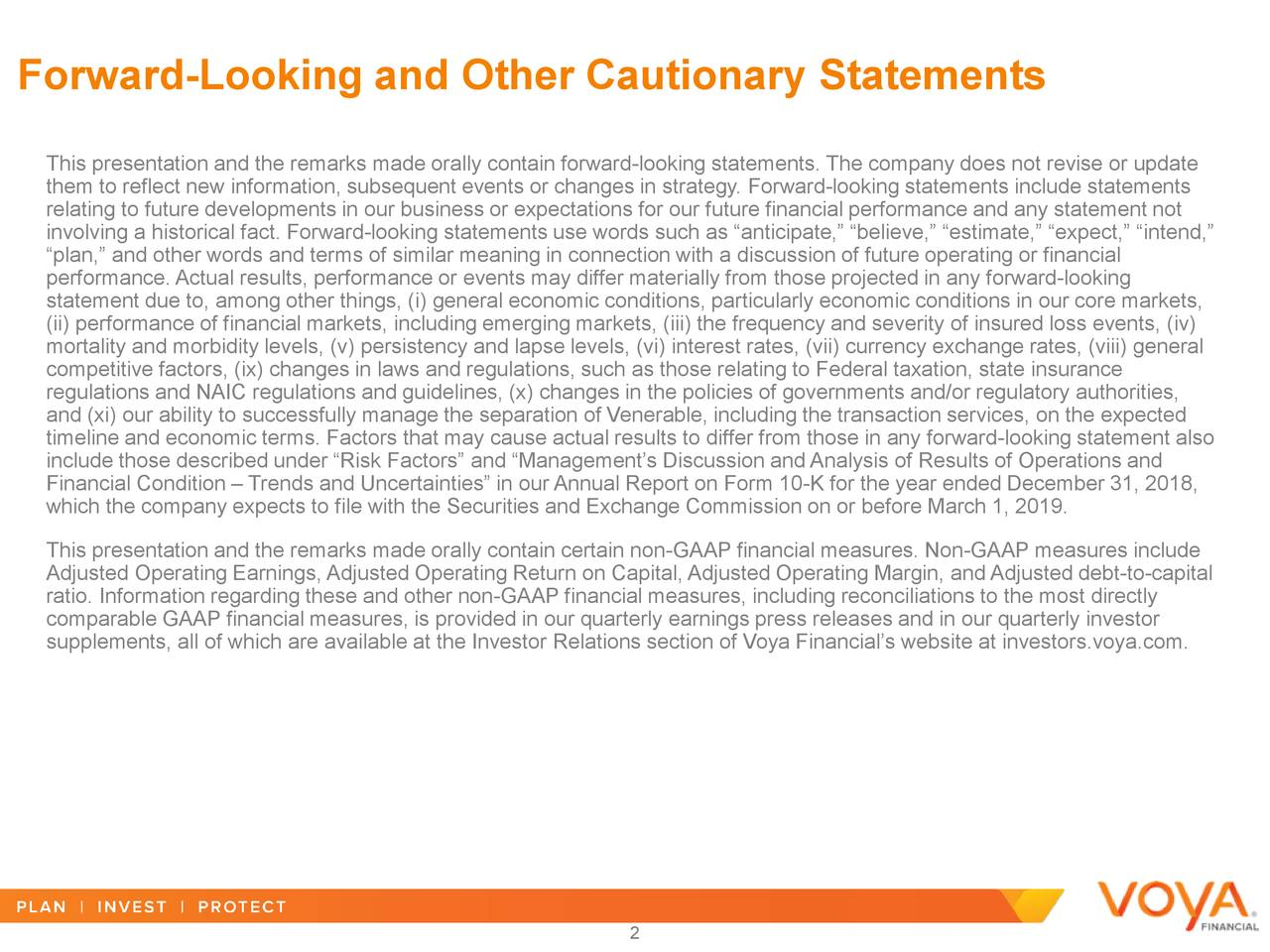 """This presentation and the remarks made orally contain forward-looking statements. The company does not revise or update them to reflect new information, subsequent events or changes in strategy. Forward-looking statements include statements relating to future developments in our business or expectations for our future financial performance and any statement not involving a historical fact. Forward-looking statements use words such as """"anticipate,"""" """"believe,"""" """"estimate,"""" """"expect,"""" """"intend,"""" """"plan,"""" and other words and terms of similar meaning in connection with a discussion of future operating or financial performance. Actual results, performance or events may differ materially from those projected in any forward-looking statement due to, among other things, (i) general economic conditions, particularly economic conditions in our core markets, (ii) performance of financial markets, including emerging markets, (iii) the frequency and severity of insured loss events, (iv) mortality and morbidity levels, (v) persistency and lapse levels, (vi) interest rates, (vii) currency exchange rates, (viii) general competitive factors, (ix) changes in laws and regulations, such as those relating to Federal taxation, state insurance regulations and NAIC regulations and guidelines, (x) changes in the policies of governments and/or regulatory authorities, and (xi) our ability to successfully manage the separation of Venerable, including the transaction services, on the expected timeline and economic terms. Factors that may cause actual results to differ from those in any forward-looking statement also include those described under """"Risk Factors"""" and """"Management's Discussion and Analysis of Results of Operations and Financial Condition – Trends and Uncertainties"""" in our Annual Report on Form 10-K for the year ended December 31, 2018, which the company expects to file with the Securities and Exchange Commission on or before March 1, 2019. This presentation and the remarks made orally co"""